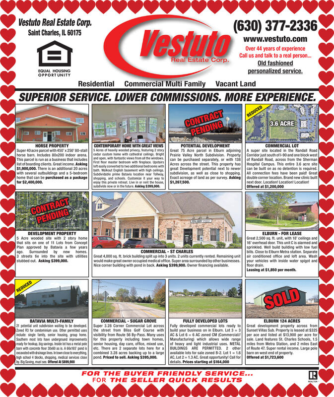 Vestuto Real Estate Corp.Saint Charles, IL 60175(630) 377-2336Vestutowww.vestuto.comOver 44 years of experienceCall us and talk to a real person.Old fashionedpersonalized service.Real Estate Corp.EQUAL HOUSINGOPPORT UNITYResidential Commercial Multi Family Vacant LandSUPERIOR SERVICE. LOWER COMMISSIONS. MORE EXPERIENCE.CONTRACTPENDINGREDUCED3.6 ACREHORSE PROPERTYCONTEMPORARY HOME WITH GREAT VIEWSS Acres of heavily wooded privacy, teaturing 2 storycedar custom home with cathedral ceilings. Brightl Prairie Valley North Subdivision. Propertyand open, with fantastic views trom all the windows.First floor master bedroom with fireplace. Upstairsloft easily converted to two additional bedrooms withI Acres across the street. This property hasSuper 40 acre parcel with 450' x 250' 80-stallhorse barn. Includes 80x200 indoor arena.This parcel is run as a business that includeslist of boarding clients. Great income. Asking$1,900,000. There is an additional 20 acreswith several outbuildings and a 5-bedroomhome that can be purchased as a packagefor $2,400,000.POTENTIAL DEVELOPMENTGreat 75 Acre parcel in Elburn adjoiningCOMMERCIAL LOTA super site located in the Randall RoadCorridor just south of l-90 and one block westof Randall Road, across from the ShermanHospital Campus. This entire 3.6 acre sitecan be purchased separately, or with 138bath. Wakout English basement with high ceilings. great Development potential next to newerSubdividable prime Batavia location near Tolway,I subdivision, as well as close to shoppingshopping, and schools. Customize it your way toenjoy this private retreat. Live in or rent the house,subdivide now or in the future. Asking $398,000.can be built on as no detention is required.All connection fees have been paid! Greatdouble corner location. Brand new clinic builtExact acreage of land as per survey. Asking$1,267,500.next door. Location! Location! Location!offered at $1,200,000CONTRACTPENDINGDEVELOPMENT PROPERTY5 Acre wooded site with 2 story homethat sits on one of 11 Lots from ConceptPlan approved by Batavia a few yearsby3 streets tie into the site with utilitiesstubbed out. Asking $399,000.ELBURN - FOR LEASEGreat 2,500 sq. ft. unit, with 18' ceilings and16' overhead door. This unit Cis alarmed andsprinkled. Well build building with low fuelbills. Close to Elburn Metra station. Separateair conditioned office and loft area. Washyour vehicles with inside water spigot andfloor drain.Leasing at $1,850 per month.Surroundedago.newhomes.COMMERCIAL - ST CHARLESGreat 4,000 sq. It. brick building split up into 3 units. 2 units currently rented. Remaining unitwould make great owner occupied medical office. Super area surrounded by other businesses.Nice corner building with pond in back. Asking $399,900. Owner financing available.REDUCEDSOLDBATAVIA MULTI-FAMILYCOMMERCIAL - SUGAR GROVESuper 3.28 Corner Commercial Lot across Fully developed commercial lots ready tothe street from Bliss Golf Course withvisibility from Route 56 By-Pass. Many usesfor this property including town homes, Manufacturing) which allows wide range sale. Land features St. Charles Schools, 1.5senior housing, day care, office, mixed use, of heavy and light industrial uses. METAL miles from Metra Station, and 2 miles Eastetc. There are 2 separate lots here for a BUILDINGS ARE PERMITTED. 2 othercombined 3.28 acres backing up to a largeFULLY DEVELOPED LOTS21 potential unit subdivision waiting to be developed.Zoned R3 for condominium use. Other permitted usesindude: single family, senior housing. group home.Southern most lots have underground improvementsready for hookup, big savings. Inside lot has a metal polebarn with concrete floor 3060 as is. A 66x165 pond isencavated with drainage lines. In town clese to everything,high school 4 blocks, shopping, medical services closeby. Big Saving must see. Offered At S899,900ELBURN 124 ACRESGreat development property across fromSunset Villas Sub. Property is leased at $325per ace and listed at $13,900 per acre forbuild your business on in Elburn. Lot 3 = 3AC & Lot 6 = 6 AC zoned CM (Commercialof Route 47. Super rental income. Large polebarn on west end of property.available lots for sale zoned B-2. Lot 1 = 1.6pond. Priced to sell. Asking $395,000.AC, Lot 2 = 1.3 AC. Great opportunity! Call fordetails. Prices starting at $164,000Offered at $1,723,600FOR THE BUYER FRIENDLY SERVICE...FOR THE SELLER QUICK RESULTSEALTO Vestuto Real Estate Corp. Saint Charles, IL 60175 (630) 377-2336 Vestuto www.vestuto.com Over 44 years of experience Call us and talk to a real person. Old fashioned personalized service. Real Estate Corp. EQUAL HOUSING OPPORT UNITY Residential Commercial Multi Family Vacant Land SUPERIOR SERVICE. LOWER COMMISSIONS. MORE EXPERIENCE. CONTRACT PENDING REDUCED 3.6 ACRE HORSE PROPERTY CONTEMPORARY HOME WITH GREAT VIEWS S Acres of heavily wooded privacy, teaturing 2 story cedar custom home with cathedral ceilings. Brightl Prairie Valley North Subdivision. Property and open, with fantastic views trom all the windows. First floor master bedroom with fireplace. Upstairs loft easily converted to two additional bedrooms withI Acres across the street. This property has Super 40 acre parcel with 450' x 250' 80-stall horse barn. Includes 80x200 indoor arena. This parcel is run as a business that includes list of boarding clients. Great income. Asking $1,900,000. There is an additional 20 acres with several outbuildings and a 5-bedroom home that can be purchased as a package for $2,400,000. POTENTIAL DEVELOPMENT Great 75 Acre parcel in Elburn adjoining COMMERCIAL LOT A super site located in the Randall Road Corridor just south of l-90 and one block west of Randall Road, across from the Sherman Hospital Campus. This entire 3.6 acre site can be purchased separately, or with 138 bath. Wakout English basement with high ceilings. great Development potential next to newer Subdividable prime Batavia location near Tolway,I subdivision, as well as close to shopping shopping, and schools. Customize it your way to enjoy this private retreat. Live in or rent the house, subdivide now or in the future. Asking $398,000. can be built on as no detention is required. All connection fees have been paid! Great double corner location. Brand new clinic built Exact acreage of land as per survey. Asking $1,267,500. next door. Location! Location! Location! offered at $1,200,000 CONTRACT PENDING DEVELOPMENT PROPERTY 5 Acre wooded site with 2 story home that sits on one of 11 Lots from Concept Plan approved by Batavia a few years by 3 streets tie into the site with utilities stubbed out. Asking $399,000. ELBURN - FOR LEASE Great 2,500 sq. ft. unit, with 18' ceilings and 16' overhead door. This unit Cis alarmed and sprinkled. Well build building with low fuel bills. Close to Elburn Metra station. Separate air conditioned office and loft area. Wash your vehicles with inside water spigot and floor drain. Leasing at $1,850 per month. Surrounded ago. new homes. COMMERCIAL - ST CHARLES Great 4,000 sq. It. brick building split up into 3 units. 2 units currently rented. Remaining unit would make great owner occupied medical office. Super area surrounded by other businesses. Nice corner building with pond in back. Asking $399,900. Owner financing available. REDUCED SOLD BATAVIA MULTI-FAMILY COMMERCIAL - SUGAR GROVE Super 3.28 Corner Commercial Lot across Fully developed commercial lots ready to the street from Bliss Golf Course with visibility from Route 56 By-Pass. Many uses for this property including town homes, Manufacturing) which allows wide range sale. Land features St. Charles Schools, 1.5 senior housing, day care, office, mixed use, of heavy and light industrial uses. METAL miles from Metra Station, and 2 miles East etc. There are 2 separate lots here for a BUILDINGS ARE PERMITTED. 2 other combined 3.28 acres backing up to a large FULLY DEVELOPED LOTS 21 potential unit subdivision waiting to be developed. Zoned R3 for condominium use. Other permitted uses indude: single family, senior housing. group home. Southern most lots have underground improvements ready for hookup, big savings. Inside lot has a metal pole barn with concrete floor 3060 as is. A 66x165 pond is encavated with drainage lines. In town clese to everything, high school 4 blocks, shopping, medical services close by. Big Saving must see. Offered At S899,900 ELBURN 124 ACRES Great development property across from Sunset Villas Sub. Property is leased at $325 per ace and listed at $13,900 per acre for build your business on in Elburn. Lot 3 = 3 AC & Lot 6 = 6 AC zoned CM (Commercial of Route 47. Super rental income. Large pole barn on west end of property. available lots for sale zoned B-2. Lot 1 = 1.6 pond. Priced to sell. Asking $395,000. AC, Lot 2 = 1.3 AC. Great opportunity! Call for details. Prices starting at $164,000 Offered at $1,723,600 FOR THE BUYER FRIENDLY SERVICE... FOR THE SELLER QUICK RESULTS EALTO