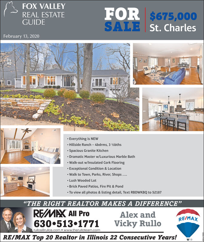 """FOX VALLEYFOR $675,000SALE St. CharlesREAL ESTATEGUIDEFebruary 13, 2020· Everything is NEW Hillside Ranch - 4bdrms, 3 %bths Spacious Granite Kitchen Dramatic Master w/Luxurious Marble Bath Walk-out w/Insulated Cork Flooring Exceptional Condition & Location Walk to Town, Parks, River, Shops .. Lush Wooded Lot Brick Paved Patios, Fire Pit & Pond To view all photos & listing detail, Text RBDWKBQ to 52187""""THE RIGHT REALTOR MAKES A DIFFERENCE""""REMAX All ProAlex andRE/MAX630 513 1771rullos@rullos.com  www.therulloteam.comVicky RulloRE/MAX Top 20 Realtor in Illinois 22 Consecutive Years! FOX VALLEY FOR $675,000 SALE St. Charles REAL ESTATE GUIDE February 13, 2020 · Everything is NEW  Hillside Ranch - 4bdrms, 3 %bths  Spacious Granite Kitchen  Dramatic Master w/Luxurious Marble Bath  Walk-out w/Insulated Cork Flooring  Exceptional Condition & Location  Walk to Town, Parks, River, Shops ..  Lush Wooded Lot  Brick Paved Patios, Fire Pit & Pond  To view all photos & listing detail, Text RBDWKBQ to 52187 """"THE RIGHT REALTOR MAKES A DIFFERENCE"""" REMAX All Pro Alex and RE/MAX 630 513 1771 rullos@rullos.com  www.therulloteam.com Vicky Rullo RE/MAX Top 20 Realtor in Illinois 22 Consecutive Years!"""