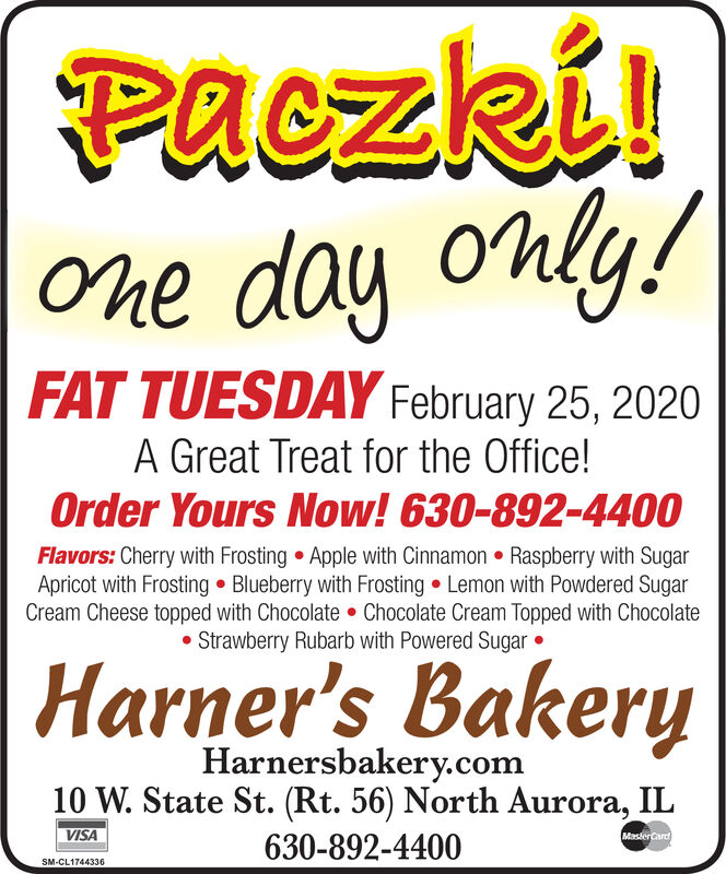 Paczki!One day only!FAT TUESDAY February 25, 2020A Great Treat for the Office!Order Yours Now! 630-892-4400Flavors: Cherry with Frosting Apple with Cinnamon  Raspberry with SugarApricot with Frosting  Blueberry with Frosting  Lemon with Powdered SugarCream Cheese topped with Chocolate  Chocolate Cream Topped with Chocolate Strawberry Rubarb with Powered Sugar Harner's BakeryHarnersbakery.com10 W. State St. (Rt. 56) North Aurora, ILVISAMaslerCard630-892-4400SM-CL1744336 Paczki! One day only! FAT TUESDAY February 25, 2020 A Great Treat for the Office! Order Yours Now! 630-892-4400 Flavors: Cherry with Frosting Apple with Cinnamon  Raspberry with Sugar Apricot with Frosting  Blueberry with Frosting  Lemon with Powdered Sugar Cream Cheese topped with Chocolate  Chocolate Cream Topped with Chocolate  Strawberry Rubarb with Powered Sugar  Harner's Bakery Harnersbakery.com 10 W. State St. (Rt. 56) North Aurora, IL VISA MaslerCard 630-892-4400 SM-CL1744336