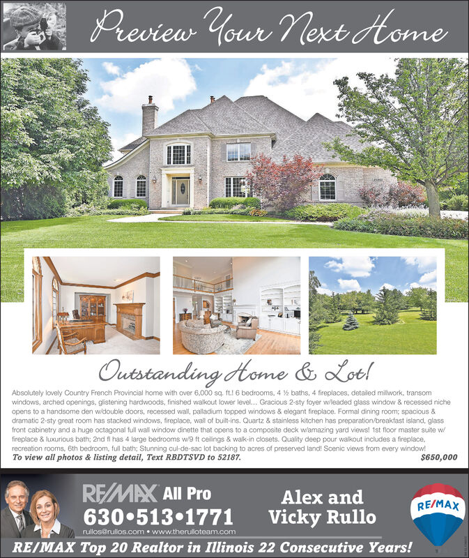 Preview Your Next AomeLANPHROutstanding Home & Lob!Absolutely lovely Country French Provincial home with over 6.000 sq. ft.! 6 bedrooms, 4 % baths, 4 fireplaces, detailed milwork, transomwindows, arched openings, glistening hardwoods, finished walkout lower level.. Gracious 2-sty foyer wleaded glass window & recessed nicheopens to a handsome den widouble doors, recessed wall, palladium topped windows & elegant fireplace. Formal dining room; spacious &dramatic 2-sty great room has stacked windows, fireplace, wall of built-ins. Quartz & stainless kitchen has preparation/breakfast island, glassfront cabinetry and a huge octagonal full wall window dinette that opens to a composite deck w/amazing yard views! 1st floor master suite wfireplace & luxurious bath; 2nd fi has 4 large bedrooms w/9 ft ceilings & walk-in closets. Quality deep pour walkout includes a fireplace,recreation rooms, 6th bedroom, full bath; Stunning cul-de-sac lot backing to acres of preserved land! Scenic views from every window!To view all photos & listing detail, Text RBDTSVD to 52187.$650,000REMAX All ProAlex andRE/MAX6305131771rullosrullos.com  www.therulloteam.comVicky RulloRE/MAX Top 20 Realtor in Illinois 22 Consecutive Years! Preview Your Next Aome LANPHR Outstanding Home & Lob! Absolutely lovely Country French Provincial home with over 6.000 sq. ft.! 6 bedrooms, 4 % baths, 4 fireplaces, detailed milwork, transom windows, arched openings, glistening hardwoods, finished walkout lower level.. Gracious 2-sty foyer wleaded glass window & recessed niche opens to a handsome den widouble doors, recessed wall, palladium topped windows & elegant fireplace. Formal dining room; spacious & dramatic 2-sty great room has stacked windows, fireplace, wall of built-ins. Quartz & stainless kitchen has preparation/breakfast island, glass front cabinetry and a huge octagonal full wall window dinette that opens to a composite deck w/amazing yard views! 1st floor master suite w fireplace & luxurious bath; 2nd fi has