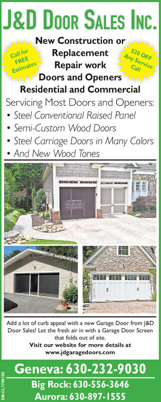 J&D DOOR SALES INC.New Construction orCall forFREEReplacementRepair workDoors and OpenersResidential and Commercial$20 OFFAny ServiceCallEstimatesServicing Most Doors and Openers:Steel Conventional Raised PanelSemi-Custom Wood DoorsSteel Carriage Doors in Many ColorsAnd New Wood TonesESAdd a lot of curb appeal with a new Garage Door from J&DDoor Sales! Let the fresh air in with a Garage Door Screenthat folds out of site.Visit our website for more details atwww.jdgaragedoors.comGeneva: 630-232-9030Big Rock: 630-556-3646Aurora: 630-897-1555 J&D DOOR SALES INC. New Construction or Call for FREE Replacement Repair work Doors and Openers Residential and Commercial $20 OFF Any Service Call Estimates Servicing Most Doors and Openers: Steel Conventional Raised Panel Semi-Custom Wood Doors Steel Carriage Doors in Many Colors And New Wood Tones ES Add a lot of curb appeal with a new Garage Door from J&D Door Sales! Let the fresh air in with a Garage Door Screen that folds out of site. Visit our website for more details at www.jdgaragedoors.com Geneva: 630-232-9030 Big Rock: 630-556-3646 Aurora: 630-897-1555