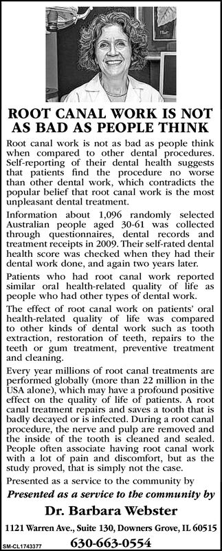 ROOT CANAL WORK IS NOTAS BAD AS PEOPLE THINKRoot canal work is not as bad as people thinkwhen compared to other dental procedures.Self-reporting of their dental health suggeststhat patients find the procedure no worsethan other dental work, which contradicts thepopular belief that root canal work is the mostunpleasant dental treatment.Information about 1,096 randomly selectedAustralian people aged 30-61 was collectedthrough questionnaires, dental records andtreatment receipts in 2009. Their self-rated dentalhealth score was checked when they had theirdental work done, and again two years later.Patients who had root canal work reportedsimilar oral health-related quality of life aspeople who had other types of dental work.The effect of root canal work on patients' oralhealth-related quality of life was comparedto other kinds of dental work such as toothextraction, restoration of teeth, repairs to theteeth or gum treatment, preventive treatmentand cleaning.Every year millions of root canal treatments areperformed globally (more than 22 million in theUSA alone), which may have a profound positiveeffect on the quality of life of patients. A rootcanal treatment repairs and saves a tooth that isbadly decayed or is infected. During a root canalprocedure, the nerve and pulp are removed andthe inside of the tooth is cleaned and sealed.People often associate having root canal workwith a lot of pain and discomfort, but as thestudy proved, that is simply not the case.Presented as a service to the community byPresented as a service to the community byDr. Barbara Webster1121 Warren Ave., Suite 130, Downers Grove, IL 60515630-663-0554SM-CL1743377 ROOT CANAL WORK IS NOT AS BAD AS PEOPLE THINK Root canal work is not as bad as people think when compared to other dental procedures. Self-reporting of their dental health suggests that patients find the procedure no worse than other dental work, which contradicts the popular belief that root canal work is the most unpleasant dental treatm