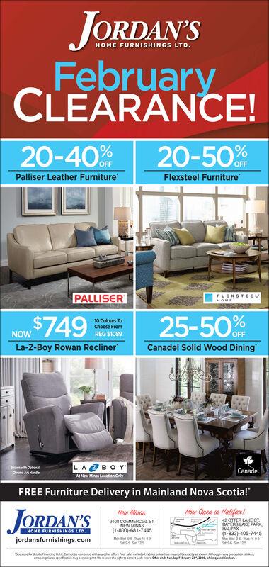 "JORDAN'SHOME FURNISHINGS LTD.FebruaryCLEARANCE!20-40%20-50%OFFPalliser Leather FurnitureFlexsteel FurniturePALLISERFLEXSTEELHOME25-50$74910 Colours ToChoose FromNOWREG S1089OFFLa-Z-Boy Rowan ReclinerCanadel Solid Wood DiningLA OBOYCanadelO HandeANew Minas Location OrlyFREE Furniture Delivery in Mainland Nova Scotia!""JORDAN'SNoar Open in Halifax/New Minas42 OTTER LAKE CT.BAYERS LAKE PARKHALFAX(1-833) 405-74459108 COMMERCIAL ST,NEW MINAS(1-800)-681-7445HOME FURNISHINGS LTD.Mend undSe 95 S 125jordansfurnishings.comyot mwinted Febic ehesgrot beyOernd Sundas ebrury armonpriquete latw eawd JORDAN'S HOME FURNISHINGS LTD. February CLEARANCE! 20-40% 20-50% OFF Palliser Leather Furniture Flexsteel Furniture PALLISER FLEXSTEEL HOME 25-50 $749 10 Colours To Choose From NOW REG S1089 OFF La-Z-Boy Rowan Recliner Canadel Solid Wood Dining LA OBOY Canadel O Hande ANew Minas Location Orly FREE Furniture Delivery in Mainland Nova Scotia!"" JORDAN'S Noar Open in Halifax/ New Minas 42 OTTER LAKE CT. BAYERS LAKE PARK HALFAX (1-833) 405-7445 9108 COMMERCIAL ST, NEW MINAS (1-800)-681-7445 HOME FURNISHINGS LTD. Mend und Se 95 S 125 jordansfurnishings.com yot m winted Febic ehes grot bey Oernd Sundas ebrury ar monpri quete lat w e awd"