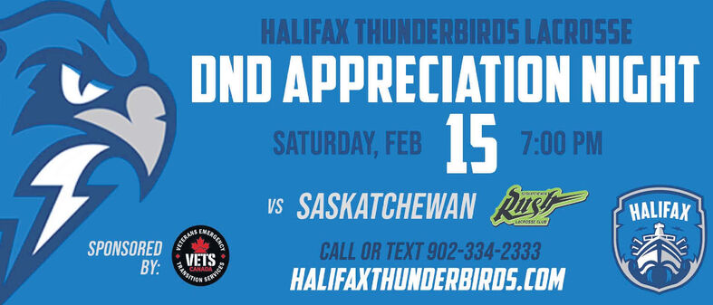 HALIFAX THUNDERBIRDS LACROSSEDND APPRECIATION NIGHTSATURDAY, FEB 5 7:00 PMvs SASKATCHEWAN RusHALIFAXSPONSOREDRETERANE,CLCAOSSE AeCALL OR TEXT 902-334-2333VETSBY:HALIFAXTHUNDERBIRDS.COMGENCYTRANS HALIFAX THUNDERBIRDS LACROSSE DND APPRECIATION NIGHT SATURDAY, FEB 5 7:00 PM vs SASKATCHEWAN Rus HALIFAX SPONSORED RETERANE, CLCAOSSE Ae CALL OR TEXT 902-334-2333 VETS BY: HALIFAXTHUNDERBIRDS.COM GENCY TRANS