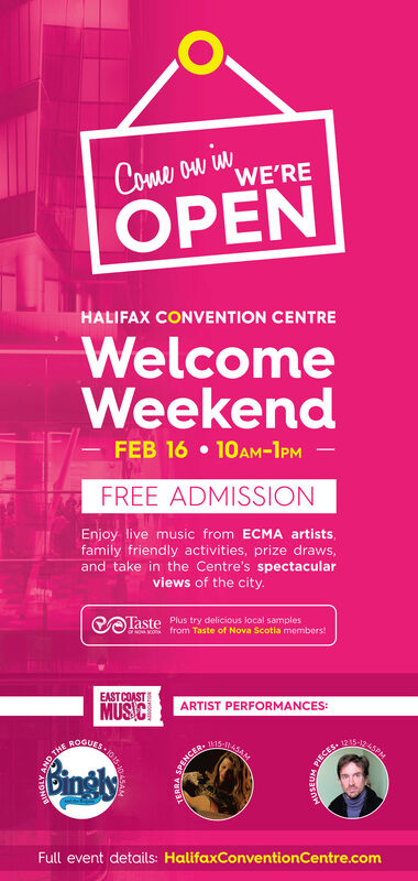 Come ow wWE'REOPENHALIFAX CONVENTION CENTREWelcomeWeekendFEB 16  10AM-1PM -FREE ADMISSIONEnjoy live music from ECMA artists,family friendly activities, prize draws,and take in the Centre's spectacularviews of the city.COTaste Plus try delicious local samplesfrom Taste of Nova Scotia memberstEAST COASTMUS CARTIST PERFORMANCES:BOGUES.WIS-IOTHECER.BinglyPIECES.Full event details: HalifaxConventionCentre.com Come ow w WE'RE OPEN HALIFAX CONVENTION CENTRE Welcome Weekend FEB 16  10AM-1PM - FREE ADMISSION Enjoy live music from ECMA artists, family friendly activities, prize draws, and take in the Centre's spectacular views of the city. COTaste Plus try delicious local samples from Taste of Nova Scotia memberst EAST COAST MUS C ARTIST PERFORMANCES: BOGUES. WIS-I OTHE CER. Bingly PIECES. Full event details: HalifaxConventionCentre.com
