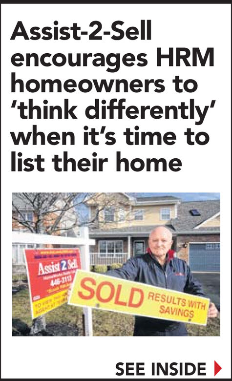 Assist-2-Sellencourages HRMhomeowners to'think differently'when it's time tolist their homeAssist 2 SelSOLD446-3113RESULTS WITHSAVINGSAGENTSEE INSIDE Assist-2-Sell encourages HRM homeowners to 'think differently' when it's time to list their home Assist 2 Sel SOLD 446-3113 RESULTS WITH SAVINGS AGENT SEE INSIDE