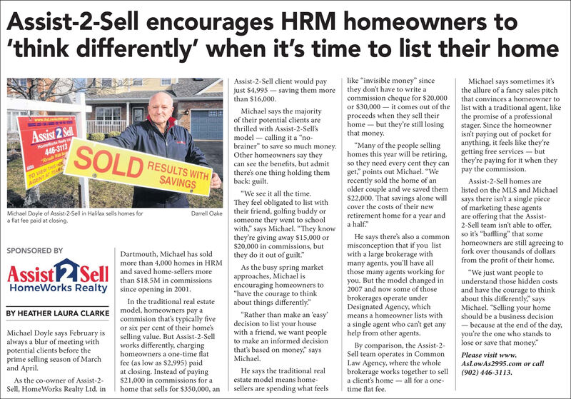 "Assist-2-Sell encourages HRM homeowners to'think differently' when it's time to list their homelike ""invisible money"" sincethey don't have to write acommission cheque for $20,000or $30,000  it comes out of theproceeds when they sell theirhome - but they're still losingthat money.Assist-2-Sell client would payjust $4,995 - saving them morethan $16,000.Michael says sometimes it'sthe allure of a fancy sales pitchthat convinces a homeowner tolist with a traditional agent, likethe promise of a professionalstager. Since the homeownerisn't paying out of pocket foranything, it feels like they'regetting free services - butthey're paying for it when theypay the commission.Michael says the majorityof their potential clients arethrilled with Assist-2-Sell'smodel  calling it a ""no-brainer"" to save so much money.Other homeowners say theycan see the benefits, but admitthere's one thing holding themback: guilt.Assist 2 SelSOLDNome446-3113""Many of the people sellinghomes this year will be retiring.so they need every cent they canget,"" points out Michael. ""Werecently sold the home of anolder couple and we saved thems22,000. That savings alone willcover the costs of their newRESULTS WITHSAVINGSTO VEW Hd orAGENT AT EAAssist-2-Sell homes arelisted on the MLS and Michael""We see it all the time.They feel obligated to list withtheir friend, golfing buddy orsomeone they went to schoolwith,"" says Michael. ""They knowthey're giving away $15,000 or$20,000 in commissions, butthey do it out of guilt.""says there isn't a single pieceof marketing these agentsare offering that the Assist-2-Sell team isn't able to offer,so it's ""baffling"" that somehomeowners are still agreeing toMichael Doyle of Assist-2-Sell in Halifax sells homes fora flat fee paid at closing.Darrell Oakeretirement home for a year anda half.""He says there's also a commonmisconception that if you listwith a large brokerage withmany agents, you'll have allthose many agents working foryou. But the model changed in2007 and now some of thoseSPONSORED BYfork over thousands of dollarsDartmouth, Michael has soldmore than 4,000 homes in HRMand saved home-sellers morethan $18.5M in commissionsfrom the profit of their home.Assist2SellAs the busy spring marketapproaches, Michael isencouraging homeowners to""have the courage to thinkabout things differently.""""We just want people tounderstand those hidden costsHomeWorks Realtysince opening in 2001.In the traditional real estatemodel, homeowners pay acommision that's typically fiveor six per cent of their home'sselling value. But Assist-2-Sellworks differently, chargingand have the courage to thinkabout this differently"" saysMichael. ""Selling your homebrokerages operate underDesignated Agency, whichmeans a homeowner lists witha single agent who can't get anyhelp from other agents.BY HEATHER LAURA CLARKE""Rather than make an 'easy'decision to list your housewith a friend, we want peopleto make an informed decisionthat's based on money,"" saysMichael.should be a business decision- because at the end of the day,you're the one who stands tolose or save that money.""Michael Doyle says February isalways a blur of meeting withpotential clients before theprime selling season of Marchand April.By comparison, the Assist-2-Sell team operates in CommonLaw Agency, where the wholebrokerage works together to sella client's home - all for a one-homeowners a one-time flatfee (as low as $2,995) paidat closing. Instead of paying$21,000 in commissions for ahome that sells for $350,000, anPlease visit www.AsLowAs2995.com or callHe says the traditional realestate model means home-(902) 446-3113.As the co-owner of Assist-2-Sell, HomeWorks Realty Ltd. insellers are spending what feelstime flat fee. Assist-2-Sell encourages HRM homeowners to 'think differently' when it's time to list their home like ""invisible money"" since they don't have to write a commission cheque for $20,000 or $30,000  it comes out of the proceeds when they sell their home - but they're still losing that money. Assist-2-Sell client would pay just $4,995 - saving them more than $16,000. Michael says sometimes it's the allure of a fancy sales pitch that convinces a homeowner to list with a traditional agent, like the promise of a professional stager. Since the homeowner isn't paying out of pocket for anything, it feels like they're getting free services - but they're paying for it when they pay the commission. Michael says the majority of their potential clients are thrilled with Assist-2-Sell's model  calling it a ""no- brainer"" to save so much money. Other homeowners say they can see the benefits, but admit there's one thing holding them back: guilt. Assist 2 Sel SOLD Nome 446-3113 ""Many of the people selling homes this year will be retiring. so they need every cent they can get,"" points out Michael. ""We recently sold the home of an older couple and we saved them s22,000. That savings alone will cover the costs of their new RESULTS WITH SAVINGS TO VEW Hd or AGENT AT EA Assist-2-Sell homes are listed on the MLS and Michael ""We see it all the time. They feel obligated to list with their friend, golfing buddy or someone they went to school with,"" says Michael. ""They know they're giving away $15,000 or $20,000 in commissions, but they do it out of guilt."" says there isn't a single piece of marketing these agents are offering that the Assist- 2-Sell team isn't able to offer, so it's ""baffling"" that some homeowners are still agreeing to Michael Doyle of Assist-2-Sell in Halifax sells homes for a flat fee paid at closing. Darrell Oake retirement home for a year and a half."" He says there's also a common misconception that if you list with a large brokerage with many agents, you'll have all those many agents working for you. But the model changed in 2007 and now some of those SPONSORED BY fork over thousands of dollars Dartmouth, Michael has sold more than 4,000 homes in HRM and saved home-sellers more than $18.5M in commissions from the profit of their home. Assist2Sell As the busy spring market approaches, Michael is encouraging homeowners to ""have the courage to think about things differently."" ""We just want people to understand those hidden costs HomeWorks Realty since opening in 2001. In the traditional real estate model, homeowners pay a commision that's typically five or six per cent of their home's selling value. But Assist-2-Sell works differently, charging and have the courage to think about this differently"" says Michael. ""Selling your home brokerages operate under Designated Agency, which means a homeowner lists with a single agent who can't get any help from other agents. BY HEATHER LAURA CLARKE ""Rather than make an 'easy' decision to list your house with a friend, we want people to make an informed decision that's based on money,"" says Michael. should be a business decision - because at the end of the day, you're the one who stands to lose or save that money."" Michael Doyle says February is always a blur of meeting with potential clients before the prime selling season of March and April. By comparison, the Assist-2- Sell team operates in Common Law Agency, where the whole brokerage works together to sell a client's home - all for a one- homeowners a one-time flat fee (as low as $2,995) paid at closing. Instead of paying $21,000 in commissions for a home that sells for $350,000, an Please visit www. AsLowAs2995.com or call He says the traditional real estate model means home- (902) 446-3113. As the co-owner of Assist-2- Sell, HomeWorks Realty Ltd. in sellers are spending what feels time flat fee."