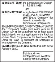 "IN THE MATTER OF the Companies Act, Chapter81, R.S.N.S. 1989- and -IN THE MATTER OF an application of BOULDERWOODDEVELOPMENT COMPANYLIMITED (the ""Company"") forleave to surrender itsCertificate of IncorporationBOULDERWOOD DEVELOPMENT COMPANY LIMITED(the ""Company"") hereby gives notice pursuant toSection 137 of the Companies Act of Nova Scotiathat it intends to make application to the Registrarof Joint Stock Companies for the Province of NovaScotia for leave to surrender its Certificate ofIncorporation of the Company.DATED at Dartmouth, Nova Scotia this 10th day ofFebruary, 2020.Blair MacKinnonHeritage House Law OfficeSolicitor for the Company IN THE MATTER OF the Companies Act, Chapter 81, R.S.N.S. 1989 - and - IN THE MATTER OF an application of BOULDERWOOD DEVELOPMENT COMPANY LIMITED (the ""Company"") for leave to surrender its Certificate of Incorporation BOULDERWOOD DEVELOPMENT COMPANY LIMITED (the ""Company"") hereby gives notice pursuant to Section 137 of the Companies Act of Nova Scotia that it intends to make application to the Registrar of Joint Stock Companies for the Province of Nova Scotia for leave to surrender its Certificate of Incorporation of the Company. DATED at Dartmouth, Nova Scotia this 10th day of February, 2020. Blair MacKinnon Heritage House Law Office Solicitor for the Company"