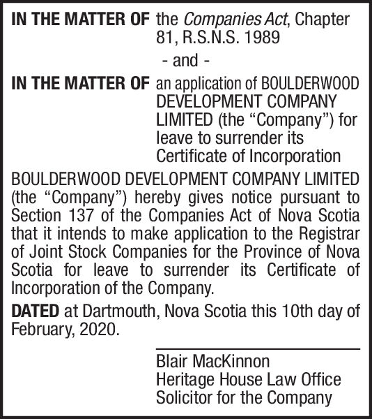 """IN THE MATTER OF the Companies Act, Chapter81, R.S.N.S. 1989- and -IN THE MATTER OF an application of BOULDERWOODDEVELOPMENT COMPANYLIMITED (the """"Company"""") forleave to surrender itsCertificate of IncorporationBOULDERWOOD DEVELOPMENT COMPANY LIMITED(the """"Company"""") hereby gives notice pursuant toSection 137 of the Companies Act of Nova Scotiathat it intends to make application to the Registrarof Joint Stock Companies for the Province of NovaScotia for leave to surrender its Certificate ofIncorporation of the Company.DATED at Dartmouth, Nova Scotia this 10th day ofFebruary, 2020.Blair MacKinnonHeritage House Law OfficeSolicitor for the Company IN THE MATTER OF the Companies Act, Chapter 81, R.S.N.S. 1989 - and - IN THE MATTER OF an application of BOULDERWOOD DEVELOPMENT COMPANY LIMITED (the """"Company"""") for leave to surrender its Certificate of Incorporation BOULDERWOOD DEVELOPMENT COMPANY LIMITED (the """"Company"""") hereby gives notice pursuant to Section 137 of the Companies Act of Nova Scotia that it intends to make application to the Registrar of Joint Stock Companies for the Province of Nova Scotia for leave to surrender its Certificate of Incorporation of the Company. DATED at Dartmouth, Nova Scotia this 10th day of February, 2020. Blair MacKinnon Heritage House Law Office Solicitor for the Company"""