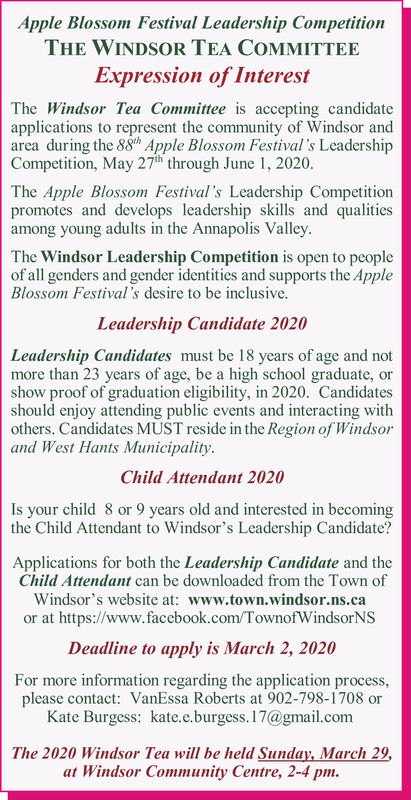 Apple Blossom Festival Leadership CompetitionTHE WINDSOR TEA COMMITTEEExpression of InterestThe Windsor Tea Committee is accepting candidateapplications to represent the community of Windsor andarea during the 88th Apple Blossom Festival's LeadershipCompetition, May 27th through June 1, 2020.The Apple Blossom Festival's Leadership Competitionpromotes and develops leadership skills and qualitiesamong young adults in the Annapolis Valley.The Windsor Leadership Competition is open to peopleof all genders and gender identities and supports the AppleBlossom Festival 's desire to be inclusive.Leadership Candidate 2020Leadership Candidates must be 18 years of age and notmore than 23 years of age, be a high school graduate, orshow proof of graduation eligibility, in 2020. Candidatesshould enjoy attending public events and interacting withothers. Candidates MST reside in the Region of Windsorand West Hants Municipality.Child Attendant 2020Is your child 8 or 9 years old and interested in becomingthe Child Attendant to Windsor's Leadership Candidate?Applications for both the Leadership Candidate and theChild Attendant can be downloaded from the Town ofWindsor's website at: www.town.windsor.ns.caor at https://www.facebook.com/TownofWindsorNSDeadline to apply is March 2, 2020For more information regarding the application process,please contact: VanEssa Roberts at 902-798-1708 orKate Burgess: kate.e.burgess. 17@gmail.comThe 2020 Windsor Tea will be held Sunday, March 29,at Windsor Community Centre, 2-4 pm. Apple Blossom Festival Leadership Competition THE WINDSOR TEA COMMITTEE Expression of Interest The Windsor Tea Committee is accepting candidate applications to represent the community of Windsor and area during the 88th Apple Blossom Festival's Leadership Competition, May 27th through June 1, 2020. The Apple Blossom Festival's Leadership Competition promotes and develops leadership skills and qualities among young adults in the Annapolis Valley. The Windsor Leadership Competition is open to people of all genders and gender identities and supports the Apple Blossom Festival 's desire to be inclusive. Leadership Candidate 2020 Leadership Candidates must be 18 years of age and not more than 23 years of age, be a high school graduate, or show proof of graduation eligibility, in 2020. Candidates should enjoy attending public events and interacting with others. Candidates MST reside in the Region of Windsor and West Hants Municipality. Child Attendant 2020 Is your child 8 or 9 years old and interested in becoming the Child Attendant to Windsor's Leadership Candidate? Applications for both the Leadership Candidate and the Child Attendant can be downloaded from the Town of Windsor's website at: www.town.windsor.ns.ca or at https://www.facebook.com/TownofWindsorNS Deadline to apply is March 2, 2020 For more information regarding the application process, please contact: VanEssa Roberts at 902-798-1708 or Kate Burgess: kate.e.burgess. 17@gmail.com The 2020 Windsor Tea will be held Sunday, March 29, at Windsor Community Centre, 2-4 pm.