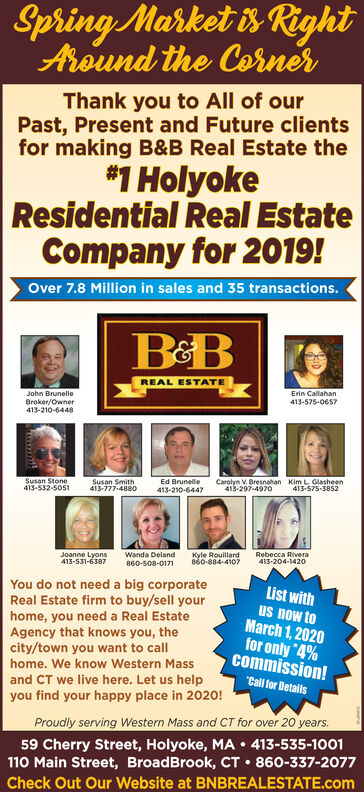 "Spring Market is RightAround the CornerThank you to All of ourPast, Present and Future clientsfor making B&B Real Estate the*1 HolyokeResidential Real EstateCompany for 2019!Over 7.8 Million in sales and 35 transactions.REAL ESTATEErin CallahanJohn Brunelle413-575-0657Broker/Owner413-210-6448Kim L Glasheen413-575-3852Susan Stone413-532-5051Ed BrunelleCarolyn V. Bresnahan413-297-497oSusan Smith413-777-4880413-210-6447Kyle Rouillard860-884-4107Rebecca Rivera413-204-1420Joanne Lyons413-531-6387Wanda Deland860-508-0171You do not need a big corporateReal Estate firm to buy/sell yourhome, you need a Real EstateAgency that knows you, thecity/town you want to callhome. We know Western MassList withus now toMarch 1, 2020for only ""4%commission!""Call for Detalsand CT we live here. Let us helpyou find your happy place in 2020!Proudly serving Western Mass and CT for over 20 years.59 Cherry Street, Holyoke, MA  413-535-1001110 Main Street, BroadBrook, CT  860-337-2077Check Out Our Website at BNBREALESTATE.com Spring Market is Right Around the Corner Thank you to All of our Past, Present and Future clients for making B&B Real Estate the *1 Holyoke Residential Real Estate Company for 2019! Over 7.8 Million in sales and 35 transactions. REAL ESTATE Erin Callahan John Brunelle 413-575-0657 Broker/Owner 413-210-6448 Kim L Glasheen 413-575-3852 Susan Stone 413-532-5051 Ed Brunelle Carolyn V. Bresnahan 413-297-497o Susan Smith 413-777-4880 413-210-6447 Kyle Rouillard 860-884-4107 Rebecca Rivera 413-204-1420 Joanne Lyons 413-531-6387 Wanda Deland 860-508-0171 You do not need a big corporate Real Estate firm to buy/sell your home, you need a Real Estate Agency that knows you, the city/town you want to call home. We know Western Mass List with us now to March 1, 2020 for only ""4% commission! ""Call for Detals and CT we live here. Let us help you find your happy place in 2020! Proudly serving Western Mass and CT for over 20 years. 59 Cherry Street, Holyoke, MA  413-535-1001 110 Main Street, BroadBrook, CT  860-337-2077 Check Out Our Website at BNBREALESTATE.com"