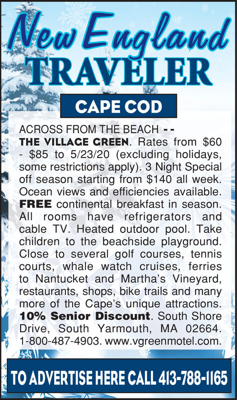 New EnglandTRAVLERCAPE CODACROSS FROM THE BEACH - -THE VILLACE CREEN. Rates from $60$85 to 5/23/20 (excluding holidays,some restrictions apply). 3 Night Specialoff season starting from $140 all week.Ocean views and efficiencies available.FREE continental breakfast in season.All rooms have refrigerators andcable TV. Heated outdoor pool. Takechildren to the beachside playground.Close to several golf courses, tenniscourts, whale watch cruises, ferriesto Nantucket and Martha's Vineyard,restaurants, shops, bike trails and manymore of the Cape's unique attractions.10% Senior Discount. South ShoreDrive, South Yarmouth, MA 02664.1-800-487-4903. www.vgreenmotel.com.TO ADVERTISE HERE CALL 413-788-1165 New England TRAVLER CAPE COD ACROSS FROM THE BEACH - - THE VILLACE CREEN. Rates from $60 $85 to 5/23/20 (excluding holidays, some restrictions apply). 3 Night Special off season starting from $140 all week. Ocean views and efficiencies available. FREE continental breakfast in season. All rooms have refrigerators and cable TV. Heated outdoor pool. Take children to the beachside playground. Close to several golf courses, tennis courts, whale watch cruises, ferries to Nantucket and Martha's Vineyard, restaurants, shops, bike trails and many more of the Cape's unique attractions. 10% Senior Discount. South Shore Drive, South Yarmouth, MA 02664. 1-800-487-4903. www.vgreenmotel.com. TO ADVERTISE HERE CALL 413-788-1165