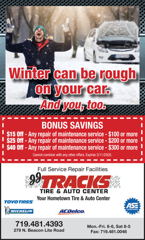 Winter can be roughon your car.And you, too.BONUS SAVINGS$15 Off- Any repair of maintenance service - $100 or moreI $25 Off - Any repair of maintenance service - $200 or moreI $40 Off - Any repair of maintenance service - $300 or moreCannot combine with any other offers. Expires 2/15/20.Full Service Repair FacilitiesTRACKSTIRE & AUTOO CENTERYour Hometown Tire & Auto CenterTOYO TIRESASEACDelco.CERTIFIEDMICHELIN719.481.4393Mon.-Fri. 8-6, Sat 8-5279 N. Beacon Lite RoadFax: 719.481.0048 Winter can be rough on your car. And you, too . BONUS SAVINGS $15 Off- Any repair of maintenance service - $100 or more I $25 Off - Any repair of maintenance service - $200 or more I $40 Off - Any repair of maintenance service - $300 or more Cannot combine with any other offers. Expires 2/15/20. Full Service Repair Facilities TRACKS TIRE & AUTOO CENTER Your Hometown Tire & Auto Center TOYO TIRES ASE ACDelco. CERTIFIED MICHELIN 719.481.4393 Mon.-Fri. 8-6, Sat 8-5 279 N. Beacon Lite Road Fax: 719.481.0048