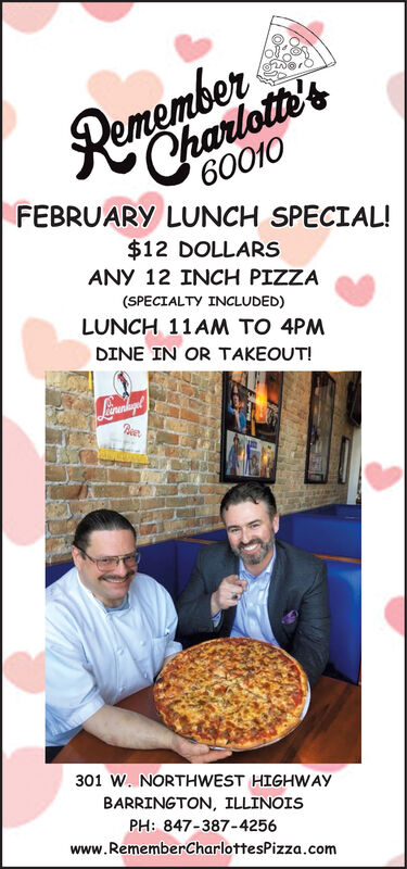 60010FEBRUARY LUNCH SPECIAL!Charlotte's$12 DOLLARSANY 12 INCH PIZZA(SPECIALTY INCLUDED)LUNCH 11AM TO 4PMDINE IN OR TAKEOUT!Beer301 W. NORTHWEST HIGHWAYBARRINGTON, ILLINOISPH: 847-387-4256www.RememberCharlottesPizza.com 60010 FEBRUARY LUNCH SPECIAL! Charlotte's $12 DOLLARS ANY 12 INCH PIZZA (SPECIALTY INCLUDED) LUNCH 11AM TO 4PM DINE IN OR TAKEOUT! Beer 301 W. NORTHWEST HIGHWAY BARRINGTON, ILLINOIS PH: 847-387-4256 www.RememberCharlottesPizza.com