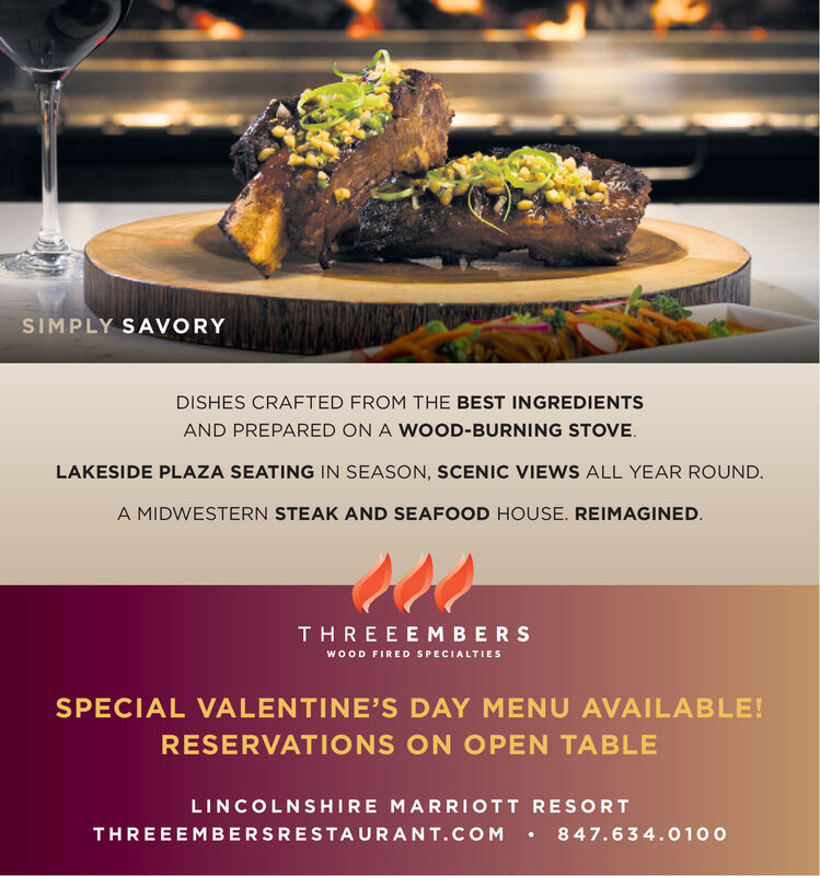 SIMPLY SAVORYDISHES CRAFTED FROM THE BEST INGREDIENTSAND PREPARED ON A WOOD-BURNING STOVE.LAKESIDE PLAZA SEATING IN SEASON, SCENIC VIEWS ALL YEAR ROUND.A MIDWESTERN STEAK AND SEAFOOD HOUSE. REIMAGINED.THREEEMBERSWOOD FIRED SPECIALTIESSPECIAL VALENTINE'S DAY MENU AVAILABLE!RESERVATIONS ON OPEN TABLELINCOLNSHIRE MARRIOTT RESORT 847.6 34.0100THREEEMBERSRESTAURANT.COM SIMPLY SAVORY DISHES CRAFTED FROM THE BEST INGREDIENTS AND PREPARED ON A WOOD-BURNING STOVE. LAKESIDE PLAZA SEATING IN SEASON, SCENIC VIEWS ALL YEAR ROUND. A MIDWESTERN STEAK AND SEAFOOD HOUSE. REIMAGINED. THREEEMBERS WOOD FIRED SPECIALTIES SPECIAL VALENTINE'S DAY MENU AVAILABLE! RESERVATIONS ON OPEN TABLE LINCOLNSHIRE MARRIOTT RESORT  847.6 34.0100 THREEEMBERSRESTAURANT.COM