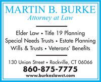 MARTIN B. BURKEAttorney at LawElder Law Title 19 PlanningSpecial Needs Trusts Estate PlanningWills & TrustsVeterans' Benefits130 Union Street Rockville, CT 06066860-875-7775www.burkeslawct.com MARTIN B. BURKE Attorney at Law Elder Law Title 19 Planning Special Needs Trusts Estate Planning Wills & TrustsVeterans' Benefits 130 Union Street Rockville, CT 06066 860-875-7775 www.burkeslawct.com