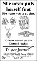"She never putsherself firstShe wants you to do that.Come in today to see ourDiamond specialsDunbar Jewelers""SHOPS AT 30"" Rte. 30. Vernon872-2425Mon. Wed. 10-6, Thurs. & Fri. 10-8TRUTHWe SupportSat. 10-5:30N PRICING She never puts herself first She wants you to do that. Come in today to see our Diamond specials Dunbar Jewelers ""SHOPS AT 30"" Rte. 30. Vernon 872-2425 Mon. Wed. 10-6, Thurs. & Fri. 10-8 TRUTH We Support Sat. 10-5:30 N PRICING"