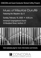 CONCORA and Guest Conductor Richard Coffey Present:Music of Maurice DurufléFeaturing the Requiem, Op. 9Sunday, February 16, 2020  4:00 p.m.Immanuel Congregational Church30 Woodland Street, Hartford, CTVisit concora.org for more information and tickets.CONCORACONNECTICUT CHORAL ARTISTS CONCORA and Guest Conductor Richard Coffey Present: Music of Maurice Duruflé Featuring the Requiem, Op. 9 Sunday, February 16, 2020  4:00 p.m. Immanuel Congregational Church 30 Woodland Street, Hartford, CT Visit concora.org for more information and tickets. CONCORA CONNECTICUT CHORAL ARTISTS