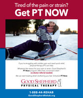 Tired of the pain or strain?Get PT NOWIf you're struggling with sudden pain and need quick relief,physical therapy (PT) can help.Whatever the reason for your pain or strain, Good Shepherd'sPT Now program offers fast, convenient relief -no doctor referral needed.We can start treating what's bothering you fast. Schedule PT Now.GOOD SHEPHERDPHYSICAL THERAPY1-888-44-REHABGoodShepherdRehab.org Tired of the pain or strain? Get PT NOW If you're struggling with sudden pain and need quick relief, physical therapy (PT) can help. Whatever the reason for your pain or strain, Good Shepherd's PT Now program offers fast, convenient relief - no doctor referral needed. We can start treating what's bothering you fast. Schedule PT Now. GOOD SHEPHERD PHYSICAL THERAPY 1-888-44-REHAB GoodShepherdRehab.org