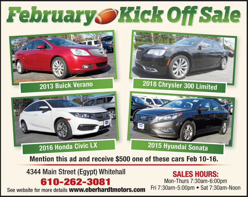 FebruaryKick Off Sale2018 Chrysler 300 Limited2013 Buick Verano2015 Hyundai Sonata2016 Honda Civic LXMention this ad and receive $500 one of these cars Feb 10-16.4344 Main Street (Egypt) Whitehall610-262-3081See website for more details www.eberhardtmotors.comSALES HOURS:Mon-Thurs 7:30am-6:00pmFri 7:30am-5:00pm  Sat 7:30am-Noon February Kick Off Sale 2018 Chrysler 300 Limited 2013 Buick Verano 2015 Hyundai Sonata 2016 Honda Civic LX Mention this ad and receive $500 one of these cars Feb 10-16. 4344 Main Street (Egypt) Whitehall 610-262-3081 See website for more details www.eberhardtmotors.com SALES HOURS: Mon-Thurs 7:30am-6:00pm Fri 7:30am-5:00pm  Sat 7:30am-Noon