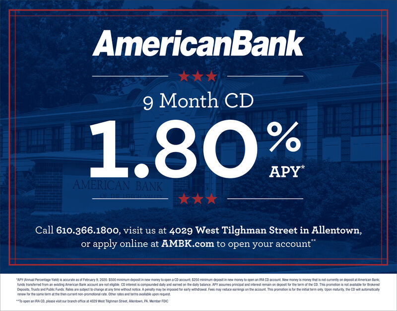 """AmericanBank***9 Month CD1.80mAPYAMERICAN BANKCall 610.366.1800, visit us at 4029 West Tilghman Street in Allentown,or apply online at AMBK.com to open your account""""""""APY (Annual Percentage Yield) is accurate as of February 9, 2020. S500 minimum deposit in new money to open a CD account: $250 minimum deposit in new money to open an IRA CD account. New money is money that is not curently on deposit at American Banktunds transferred from an existing American Bank account are not eligible. CD interest is compounded daily and earned on the daily balance. APY assumes principal and interest remain on deposit for the term of the CD. This promotion is not available for BrokeredDeposits, Trusts and Public Funds. Rates are subject to change at any time wthout notice. A penaty may be imposed for early withdrawal. Fees may reduce earnings on the account. This promotion is for the initial term only. Upon maturity, the CD will automaticallyrenew for the same term at the then current non-promotional rate. Other rates and terms available upon request.**To open an IRA CO, please visit our branch office at 4029 West Tighman Street, Allentown. PA. Member FOIC AmericanBank *** 9 Month CD 1.80m APY AMERICAN BANK Call 610.366.1800, visit us at 4029 West Tilghman Street in Allentown, or apply online at AMBK.com to open your account"""" """"APY (Annual Percentage Yield) is accurate as of February 9, 2020. S500 minimum deposit in new money to open a CD account: $250 minimum deposit in new money to open an IRA CD account. New money is money that is not curently on deposit at American Bank tunds transferred from an existing American Bank account are not eligible. CD interest is compounded daily and earned on the daily balance. APY assumes principal and interest remain on deposit for the term of the CD. This promotion is not available for Brokered Deposits, Trusts and Public Funds. Rates are subject to change at any time wthout notice. A penaty may be imposed for early withdrawal. Fees may reduce ear"""