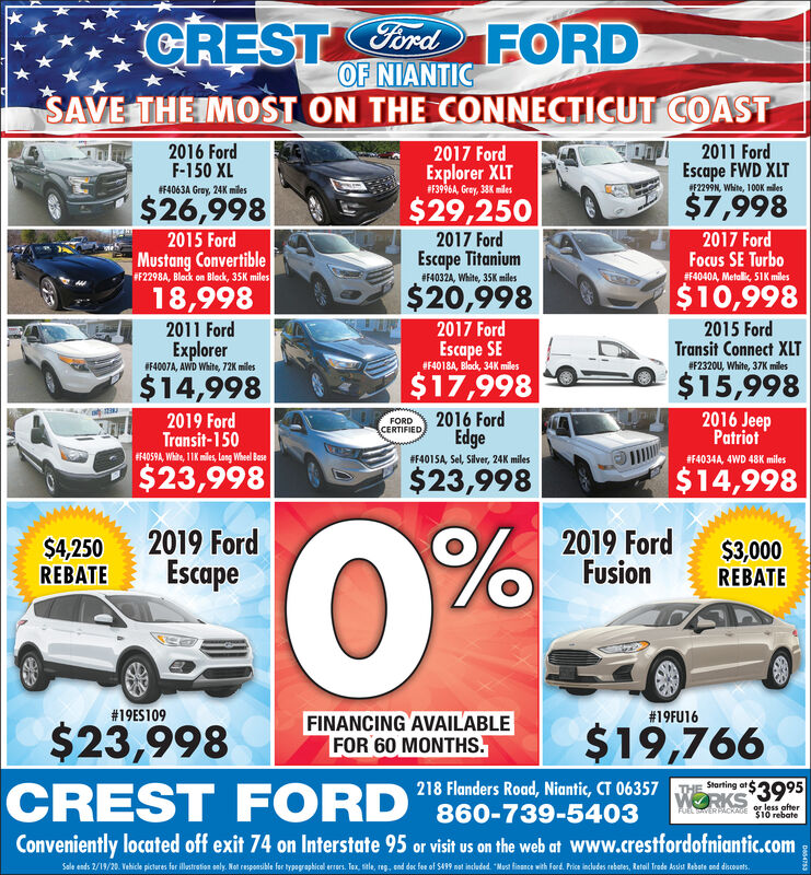 """CRESTCord FORDOF NIANTICSAVE THE IMOST ON THE CONNECTICUT COAST2011 FordEscape FWD XLT2016 FordF-150 XL2017 FordExplorer XLT#F3996A, Groy, 38K milesF2299N, White, 100K milesF4063A Gray, 24K miles$7,9982017 FordFocus SE Turbo$26,998$29,2502017 FordEscape Titanium2015 FordMustang ConvertibleF2298A, Block on Block, 35K milesF4040A, Metalik, 51K miles#F4032A, White, 35K miles$20,998$10,99818,9982017 Ford2015 FordTransit Connect XLT2011 FordEscape SE#F4018A, Black, 34K milesExplorerIF4007A, AWD White, 72K miles#F2320U, White, 37K miles$15,998$17,998$14,9982016 JeepPatriot2016 FordEdge2019 FordTransit-150F4059A, White, 1IK miles, long Wheel BaseFORDCERTIFIED#F401SA, Sel, Silver, 24K miles#F4034A, 4WD 48K miles$23,998$23,998$14,9980%2019 FordEscape2019 FordFusion$4,250REBATE$3,000REBATE#19ES109#19FU16FINANCING AVAILABLEFOR 60 MONTHS.$19,766$23,998CREST FORD """"860-739-5403Starting at218 Flanders Road, Niantic, CT 06357WORKS 3995or less after$10 rebateFUEL TERPACKAGEConveniently located off exit 74 on Interstate 95 or visit us on the web at www.crestfordofniantic.comSale ends 2/19/20. Vehice pictures for iltretion only, Not responsikle for typagraphical eres. Tax sele, reg. end dec fe of S439 nt induded """"Mast fisance with ferd Pis indudes rebater, Ratail Trete ksiat Rebete sed diconts.DeS4753 CREST Cord FORD OF NIANTIC SAVE THE IMOST ON THE CONNECTICUT COAST 2011 Ford Escape FWD XLT 2016 Ford F-150 XL 2017 Ford Explorer XLT #F3996A, Groy, 38K miles F2299N, White, 100K miles F4063A Gray, 24K miles $7,998 2017 Ford Focus SE Turbo $26,998 $29,250 2017 Ford Escape Titanium 2015 Ford Mustang Convertible F2298A, Block on Block, 35K miles F4040A, Metalik, 51K miles #F4032A, White, 35K miles $20,998 $10,998 18,998 2017 Ford 2015 Ford Transit Connect XLT 2011 Ford Escape SE #F4018A, Black, 34K miles Explorer IF4007A, AWD White, 72K miles #F2320U, White, 37K miles $15,998 $17,998 $14,998 2016 Jeep Patriot 2016 Ford Edge 2019 Ford Transit-150 F4059A, White, 1IK miles, long Wheel Base FO"""