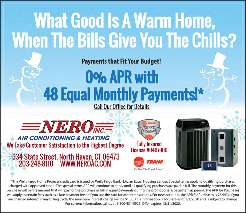 """What Good Is A Warm Home,When The Bills Give You The Chills?Payments that Fit Your Budget!0% APR with48 Equal Monthly Payments!*Call Our Office for DetailsENERO NC-TRANECOMFORTSPECIALISTAIR CONDITIONING & HEATINGWe Take Customer Satisfaction to the Highest DegreeFully InsuredLicense #0407900334 State Street, North Haven, CT 06473203-248-8110 WWW.NEROÁC.COMTRANE75It's Hard To Stop A Trane""""The Wells Fargo Home Projects credit card is issued by Wells Fargo Bank N.A, an Equal Housing Lender. Special terms apply to qualifying purchasescharged with approved credit. The special terms APR will continue to apply until all qualifying purchases are paid in full. The monthly payment for thispurchase will be the amount that will pay for the purchase in full in equal payments during the promotional (special terms) period. The APR for Purchaseswill apply to certain fees such as a late payment fee or if you use the card for other transactions. For new accounts, the APR for Purchases is 28.99%. If youare charged interest in any billing cycle, the minimum interest charge will be $1.00. This information is accurate as of 1/1/2020 and is subject to change.For current information, call us at 1-800-431-5921. Offer expires 12/31/2020. What Good Is A Warm Home, When The Bills Give You The Chills? Payments that Fit Your Budget! 0% APR with 48 Equal Monthly Payments!* Call Our Office for Details ENERO NC- TRANE COMFORT SPECIALIST AIR CONDITIONING & HEATING We Take Customer Satisfaction to the Highest Degree Fully Insured License #0407900 334 State Street, North Haven, CT 06473 203-248-8110 WWW.NEROÁC.COM TRANE 75 It's Hard To Stop A Trane """"The Wells Fargo Home Projects credit card is issued by Wells Fargo Bank N.A, an Equal Housing Lender. Special terms apply to qualifying purchases charged with approved credit. The special terms APR will continue to apply until all qualifying purchases are paid in full. The monthly payment for this purchase will be the amount that will pay for the purchase """