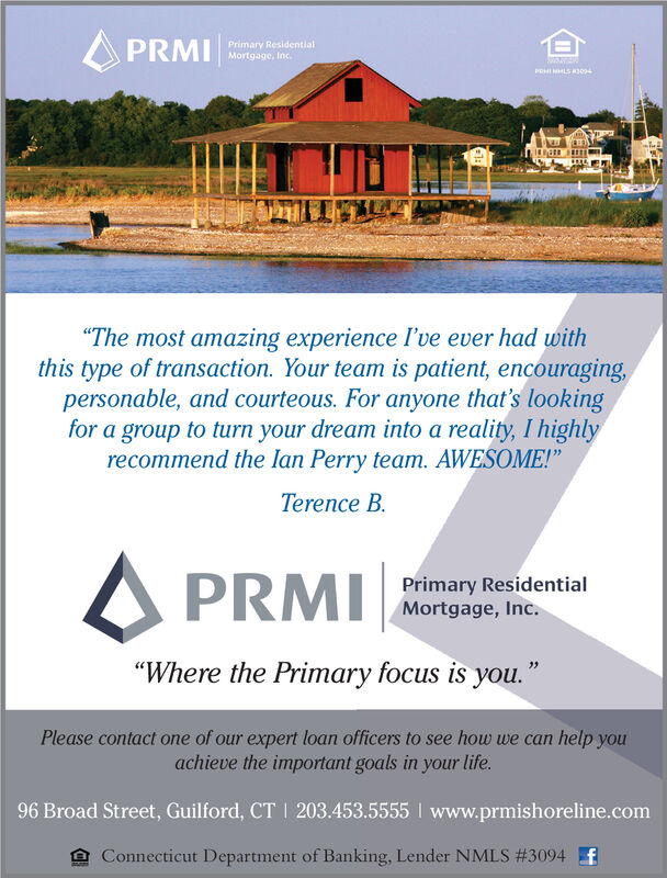 """A PRMIPrimary ResidentialMortgage, Inc.""""The most amazing experience I've ever had withthis type of transaction. Your team is patient, encouraging,personable, and courteous. For anyone that's lookingfor a group to turn your dream into a reality, I highlyrecommend the lan Perry team. AWESOME!""""Terence B.A PRMIPrimary ResidentialMortgage, Inc.""""Where the Primary focus is you.""""Please contact one of our expert loan officers to see how we can help youachieve the important goals in your life.96 Broad Street, Guilford, CT I 203.453.5555 I www.prmishoreline.comConnecticut Department of Banking, Lender NMLS #3094 A PRMI Primary Residential Mortgage, Inc. """"The most amazing experience I've ever had with this type of transaction. Your team is patient, encouraging, personable, and courteous. For anyone that's looking for a group to turn your dream into a reality, I highly recommend the lan Perry team. AWESOME!"""" Terence B. A PRMI Primary Residential Mortgage, Inc. """"Where the Primary focus is you."""" Please contact one of our expert loan officers to see how we can help you achieve the important goals in your life. 96 Broad Street, Guilford, CT I 203.453.5555 I www.prmishoreline.com Connecticut Department of Banking, Lender NMLS #3094"""