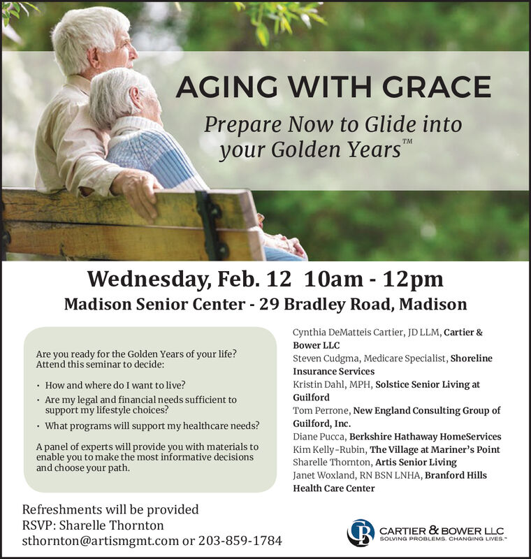 AGING WITH GRACEPrepare Now to Glide intoyour Golden YearsTMWednesday, Feb. 12 10am - 12pmMadison Senior Center - 29 Bradley Road, MadisonCynthia DeMatteis Cartier, JD LLM, Cartier &Bower LLCAre you ready for the Golden Years of your life?Attend this seminar to decide:Steven Cudgma, Medicare Specialist, ShorelineInsurance Services How and where do I want to live?· Are my legal and financial needs sufficient tosupport my lifestyle choices? What programs will support my healthcare needs?Kristin Dahl, MPH, Solstice Senior Living atGuilfordTom Perrone, New England Consulting Group ofGuilford, Inc.Diane Pucca, Berkshire Hathaway HomeServicesKim Kelly-Rubin, The Village at Mariner's PointSharelle Thornton, Artis Senior LivingJanet Woxland, RN BSN LNHA, Branford HillsA panel of experts will provide you with materials toenable you to make the most informative decisionsand choose your path.Health Care CenterRefreshments will be providedRSVP: Sharelle Thorntonsthornton@artismgmt.com or 203-859-1784R CARTIER & BOWER LLCSOLVING PROBLEMS. CHANGING LIVES. AGING WITH GRACE Prepare Now to Glide into your Golden Years TM Wednesday, Feb. 12 10am - 12pm Madison Senior Center - 29 Bradley Road, Madison Cynthia DeMatteis Cartier, JD LLM, Cartier & Bower LLC Are you ready for the Golden Years of your life? Attend this seminar to decide: Steven Cudgma, Medicare Specialist, Shoreline Insurance Services  How and where do I want to live? · Are my legal and financial needs sufficient to support my lifestyle choices?  What programs will support my healthcare needs? Kristin Dahl, MPH, Solstice Senior Living at Guilford Tom Perrone, New England Consulting Group of Guilford, Inc. Diane Pucca, Berkshire Hathaway HomeServices Kim Kelly-Rubin, The Village at Mariner's Point Sharelle Thornton, Artis Senior Living Janet Woxland, RN BSN LNHA, Branford Hills A panel of experts will provide you with materials to enable you to make the most informative decisions and choose your path. Health Care Center Re