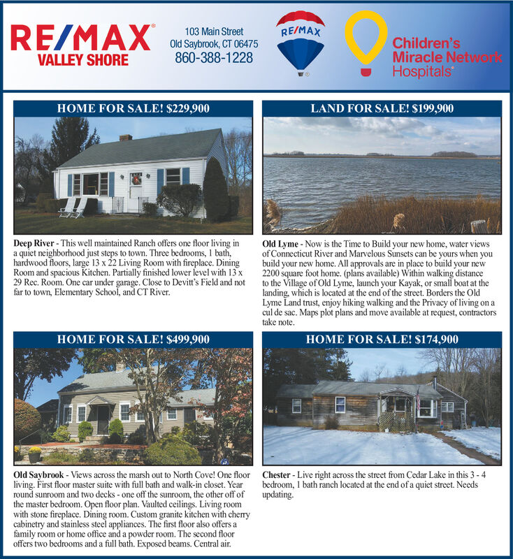 RE/MAXRE/MAX103 Main StreetChildren'sMiracle NetworHospitalsOld Saybrook, CT 06475860-388-1228VALLEY SHORELAND FOR SALE! $199,900HOME FOR SALE! $229,900Old Lyme - Now is the Time to Build your new home, water viewsof Connecticut River and Marvelous Sunsets can be yours when youbuild your new home. All approvals are in place to build your new2200 square foot home. (plans available) Within walking distanceto the Village of Old Lyme, launch your Kayak, or small boat at thelanding, which is located at the end of the street. Borders the OldLyme Land trust, enjoy hiking walking and the Privacy of living on acul de sac. Maps plot plans and move available at request, contractorstake note.Deep River - This well maintained Ranch offers one floor living ina quiet neighborhood just steps to town. Three bedrooms, 1 bath,hardwood floors, large 13 x 22 Living Room with fireplace. DiningRoom and spacious Kitchen. Partially finished lower level with 13 x29 Rec. Room. One car under garage. Close to Devit's Field and notfar to town, Elementary School, and CT River.HOME FOR SALE! $174,900HOME FOR SALE! $499,900Old Saybrook - Views across the marsh out to North Cove! One floorliving. First floor master suite with full bath and walk-in closet. Yearround sunroom and two decks - one off the sunroom, the other off ofthe master bedroom. Open floor plan. Vaulted ceilings. Living roomwith stone fireplace. Dining room. Custom granite kitchen with cherycabinetry and stainless steel appliances. The first floor also offers afamily room or home office and a powder room. The second flooroffers two bedrooms and a full bath. Exposed beams. Central air.Chester - Live right across the street from Cedar Lake in this 3 - 4bedroom, 1 bath ranch located at the end of a quiet street. Needsupdating..... RE/MAX RE/MAX 103 Main Street Children's Miracle Networ Hospitals Old Saybrook, CT 06475 860-388-1228 VALLEY SHORE LAND FOR SALE! $199,900 HOME FOR SALE! $229,900 Old Lyme - Now is the Time to Build your new h