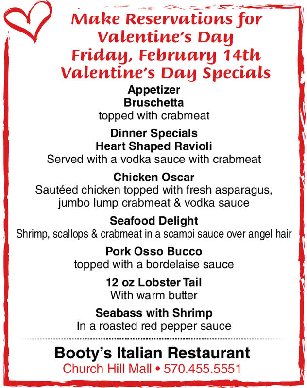 Make Reservations forValentine's DayFriday, February 14thValentine's Day SpecialsAppetizerBruschettatopped with crabmeatDinner SpecialsHeart Shaped RavioliServed with a vodka sauce with crabmeatChicken OscarSautéed chicken topped with fresh asparagus,jumbo lump crabmeat & vodka sauceSeafood DelightShrimp, scallops & crabmeat in a scampi sauce over angel hairPork Osso Buccotopped with a bordelaise sauceoz Lobster Tail12With warm butterSeabass with ShrimpIn a roasted red pepper sauceBooty's Italian RestaurantChurch Hill Mall  570.455.5551 Make Reservations for Valentine's Day Friday, February 14th Valentine's Day Specials Appetizer Bruschetta topped with crabmeat Dinner Specials Heart Shaped Ravioli Served with a vodka sauce with crabmeat Chicken Oscar Sautéed chicken topped with fresh asparagus, jumbo lump crabmeat & vodka sauce Seafood Delight Shrimp, scallops & crabmeat in a scampi sauce over angel hair Pork Osso Bucco topped with a bordelaise sauce oz Lobster Tail 12 With warm butter Seabass with Shrimp In a roasted red pepper sauce Booty's Italian Restaurant Church Hill Mall  570.455.5551