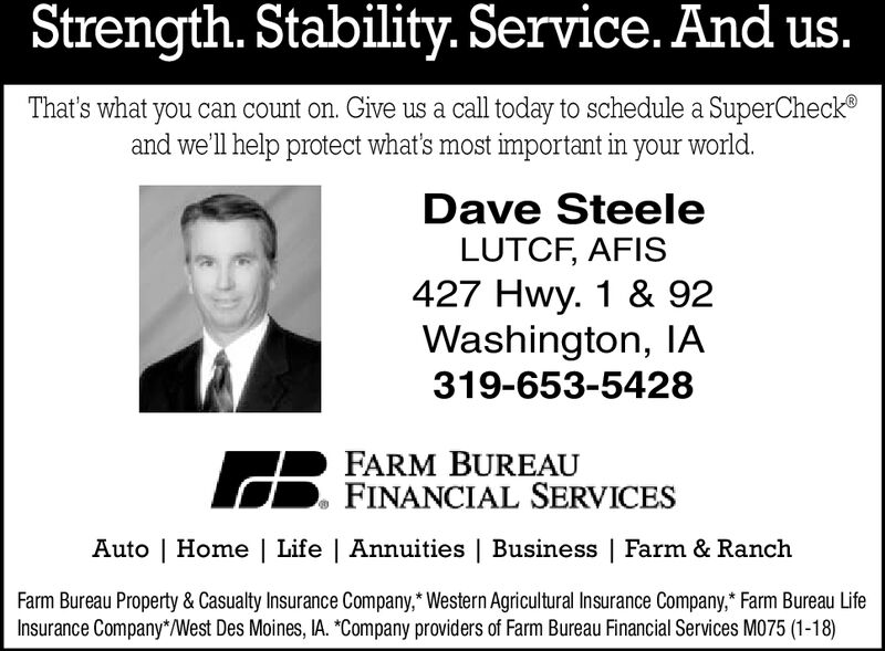 Strength. Stability. Service. And us.That's what you can count on. Give us a call today to schedule a SuperCheck®and we'll help protect what's most important in your world.Dave SteeleLUTCF, AFIS427 Hwy. 1 & 92Washington, IA319-653-5428FARM BUREAUD. FINANCIAL SERVICESAuto | Home | Life | Annuities | Business | Farm & RanchFarm Bureau Property & Casualty Insurance Company,* Western Agricultural Insurance Company,* Farm Bureau LifeInsurance Company*/West Des Moines, IA. *Company providers of Farm Bureau Financial Services M075 (1-18) Strength. Stability. Service. And us. That's what you can count on. Give us a call today to schedule a SuperCheck® and we'll help protect what's most important in your world. Dave Steele LUTCF, AFIS 427 Hwy. 1 & 92 Washington, IA 319-653-5428 FARM BUREAU D. FINANCIAL SERVICES Auto | Home | Life | Annuities | Business | Farm & Ranch Farm Bureau Property & Casualty Insurance Company,* Western Agricultural Insurance Company,* Farm Bureau Life Insurance Company*/West Des Moines, IA. *Company providers of Farm Bureau Financial Services M075 (1-18)