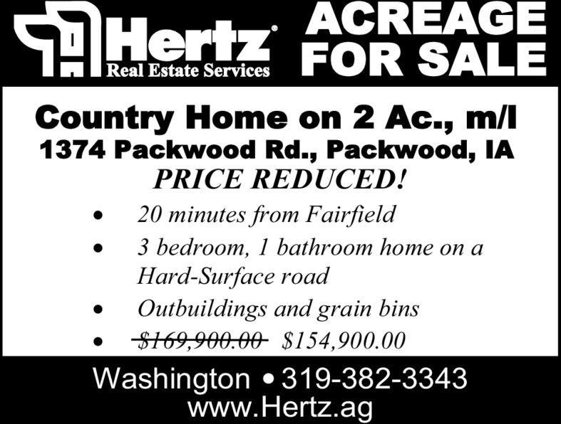 AHertz ACREAGEFOR SALESReal Estate ServicesCountry Home on 2 AC., m/l1374 Packwood Rd., Packwood, IAPRICE REDUCED!20 minutes from Fairfield3 bedroom, 1 bathroom home on aHard-Surface roadOutbuildings and grain binsS169,900.00 $154,900.00Washington 319-382-3343www.Hertz.ag AHertz ACREAGE FOR SALE S Real Estate Services Country Home on 2 AC., m/l 1374 Packwood Rd., Packwood, IA PRICE REDUCED! 20 minutes from Fairfield 3 bedroom, 1 bathroom home on a Hard-Surface road Outbuildings and grain bins S169,900.00 $154,900.00 Washington 319-382-3343 www.Hertz.ag