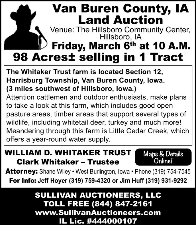 Van Buren County, IALand AuctionVenue: The Hillsboro Community Center,Hillsboro, IAFriday, March 6th at 10 A.M.98 Acrest selling in 1 TractThe Whitaker Trust farm is located Section 12,Harrisburg Township, Van Buren County, lowa.(3 miles southwest of Hillsboro, lowa.)Attention cattlemen and outdoor enthusiasts, make plansto take a look at this farm, which includes good openpasture areas, timber areas that support several types ofwildlife, including whitetail deer, turkey and much more!Meandering through this farm is Little Cedar Creek, whichoffers a year-round water supply.WILLIAM D. WHITAKER TRUSTMaps & DetailsOnline!Clark Whitaker - TrusteeAttorney: Shane Wiley  West Burlington, lowa  Phone (319) 754-7545For Info: Jeff Hoyer (319) 759-4320 or Jim Huff (319) 931-9292SULLIVAN AUCTIONEERS, LLCTOLL FREE (844) 847-2161www.SullivanAuctioneers.comIL Lic. #444000107 Van Buren County, IA Land Auction Venue: The Hillsboro Community Center, Hillsboro, IA Friday, March 6th at 10 A.M. 98 Acrest selling in 1 Tract The Whitaker Trust farm is located Section 12, Harrisburg Township, Van Buren County, lowa. (3 miles southwest of Hillsboro, lowa.) Attention cattlemen and outdoor enthusiasts, make plans to take a look at this farm, which includes good open pasture areas, timber areas that support several types of wildlife, including whitetail deer, turkey and much more! Meandering through this farm is Little Cedar Creek, which offers a year-round water supply. WILLIAM D. WHITAKER TRUST Maps & Details Online! Clark Whitaker - Trustee Attorney: Shane Wiley  West Burlington, lowa  Phone (319) 754-7545 For Info: Jeff Hoyer (319) 759-4320 or Jim Huff (319) 931-9292 SULLIVAN AUCTIONEERS, LLC TOLL FREE (844) 847-2161 www.SullivanAuctioneers.com IL Lic. #444000107