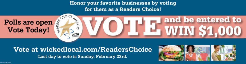 Honor your favorite businesses by votingfor them as a Readers Choice!CHOICEPolls are openVOTE WIN $1,000and be entered toVote Today!2020Vote at wickedlocal.com/ReadersChoiceLast day to vote is Sunday, February 23rd.wWONIMAWARDSREADERS Honor your favorite businesses by voting for them as a Readers Choice! CHOICE Polls are open VOTE WIN $1,000 and be entered to Vote Today! 2020 Vote at wickedlocal.com/ReadersChoice Last day to vote is Sunday, February 23rd. wWONIM AWARDS READERS