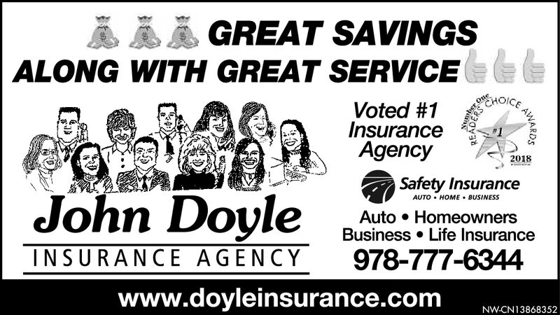 GREAT SAVINGSALONG WITH GREAT SERVICEOneEHOICEVoted #1InsuranceAgency2018Safety InsuranceAUTO HOME BUSINESSJohn DoyleAuto HomeownersBusiness Life Insurance978-777-6344INSURANCE AGENCYwww.doyleinsurance.comNW-CN13822125AWARDS GREAT SAVINGS ALONG WITH GREAT SERVICE One EHOICE Voted #1 Insurance Agency 2018 Safety Insurance AUTO HOME BUSINESS John Doyle Auto Homeowners Business Life Insurance 978-777-6344 INSURANCE AGENCY www.doyleinsurance.com NW-CN13822125 AWARDS