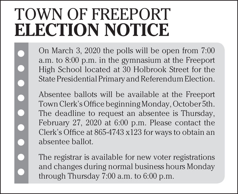 TOWN OF FREEPORTELECTION NOTICEOn March 3, 2020 the polls will be open from 7:00a.m. to 8:00 p.m. in the gymnasium at the FreeportHigh School located at 30 Holbrook Street for theState Presidential Primary and Referendum Election.Absentee ballots will be available at the FreeportTown Clerk's Office beginning Monday, October 5th.The deadline to request an absentee is Thursday,February 27, 2020 at 6:00 p.m. Please contact theClerk's Office at 865-4743 x123 for ways to obtain anabsentee ballot.The registrar is available for new voter registrationsand changes during normal business hours Mondaythrough Thursday 7:00 a.m. to 6:00 p.m. TOWN OF FREEPORT ELECTION NOTICE On March 3, 2020 the polls will be open from 7:00 a.m. to 8:00 p.m. in the gymnasium at the Freeport High School located at 30 Holbrook Street for the State Presidential Primary and Referendum Election. Absentee ballots will be available at the Freeport Town Clerk's Office beginning Monday, October 5th. The deadline to request an absentee is Thursday, February 27, 2020 at 6:00 p.m. Please contact the Clerk's Office at 865-4743 x123 for ways to obtain an absentee ballot. The registrar is available for new voter registrations and changes during normal business hours Monday through Thursday 7:00 a.m. to 6:00 p.m.