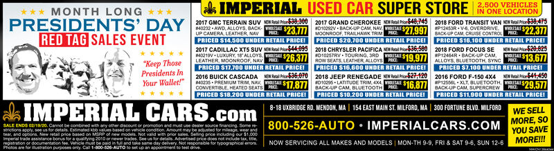 """USED CAR SUPER STORE NONE LOCATION2017 GRAND CHEROKEE NEN Ral ProrS40,745 2018 FORD TRANSIT VAN NEN Rtal Pier$30,4752,500 VEHICLES*** MONTH LONGPRESIDENTS' DAYk IMPERIAL2017 GMC TERRAIN SUV ENReail MioS38,30040232 - AWD, ALLOYS, BACK-UP CAMERA, LEATHER, NAVPRICED$14.50O UNDER RETAIL PRICEI2017 CADILLAC XT5 SUV NE Real Prior44,095 2018 CHRYSLER PACIFICA NEW Real Price36,500P12453R - V6. OVERDRIVE. $22.377LE $23 T71010292V BACK-UP CAM, NAV LALE S27.997PRICE:PRICEMOONROOF, TRAILHAWK TRIMBACK-UP CAM, CRUISE CONTROL PRICEPRICED S16,100 UNBER RETAIL PRICEI2018 FORD FOCUS SEAP12464R - BACK-UP CAM,RED TAG SALES EVENTPRICED $20,700 UNDER RETAIL PRICEINEW Ratal Pic20.025WHOLISALEPRICE40219V LUXURY., 18 ALLOYSNO10257RV - TOURING, SRD OLESALESE $26.377BOw SEATS, LEATHER ALLOYS PICE19,977ALLOYS, BLUETOOTH, SYNC$13.677""""Keep ThosePresidents InYour Wallet!""""LEATHER, MOONROOF, NAvPRICED $17.700 UNDER RETAIL PRICEIPRICEPRICED $16.600 UNDER RETAIL PRICEIPRICED $7,100 UNDER RETAIL PRICEI2016 BUICK CASCADACONVERTIBLE, HEATED SEATS HE 877 010295 - LATITUDE TRIM, 4X4, WOLISAIE $16 87/ BACK-UP CAM, SUPERCREWNEN Ral PicS6,0702018 JEEP RENEGADE NEW Rabal Pro21202016 FORD F-150 4X4NEN Ral Prioe41,450P12556L - XLT, BLUETOOTH, OLESALEPRICED $11,900 UNDER RETAIL PRICEIBACK-UP CAM, BLUETOOTHPRICED $10,200 UNDER RETAIL PRICEIPRKEPRICED S18.200 UNDER RETAIL PRICEIIMPERIAL CARS.com8-18 UXBRIDGE RD. MENDON, MA 