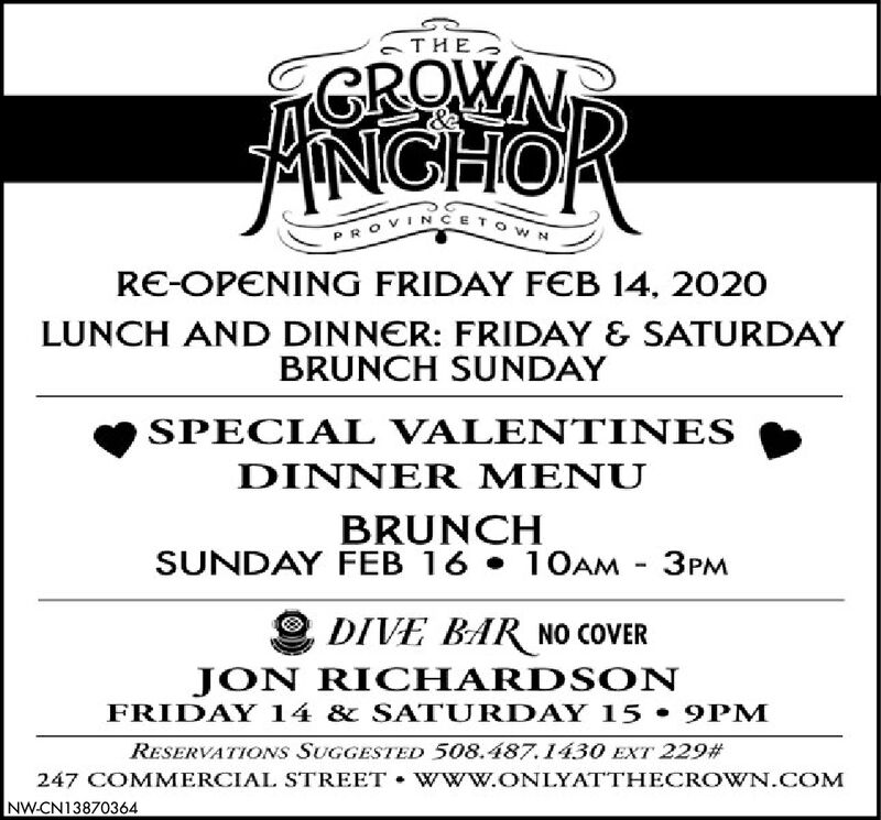 -GROWNANGHORVINCETPROVRE-OPENING FRIDAY FEB 14, 202OLUNCH AND DINNER: FRIDAY & SATURDAYBRUNCH SUNDAYSPECIAL VALENTINESDINNER MENUBRUNCHSUNDAY FEB 16  10OAM - 3PMDIVE BAR NO COVERJON RICHARDS ONFRIDAY 14 & SATURDAY 15  9PMRESERVATIONS SUGGESTED 508.487.1430 EXT 229#247 COMMERCIAL STREET  W ww.ONLYATTHECROWN.COMNW-CN13870364 - GROWN ANGHOR VINCET PROV RE-OPENING FRIDAY FEB 14, 202O LUNCH AND DINNER: FRIDAY & SATURDAY BRUNCH SUNDAY SPECIAL VALENTINES DINNER MENU BRUNCH SUNDAY FEB 16  10OAM - 3PM DIVE BAR NO COVER JON RICHARDS ON FRIDAY 14 & SATURDAY 15  9PM RESERVATIONS SUGGESTED 508.487.1430 EXT 229# 247 COMMERCIAL STREET  W ww.ONLYATTHECROWN.COM NW-CN13870364