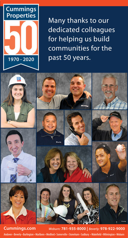 CummingsPropertiesMany thanks to ourdedicated colleagues50for helping us buildcommunities for thepast 50 years.1970 - 2020Cummings.comWoburn: 781-935-8000   Beverly: 978-922-9000Andover - Beverly - Burlington - Mariboro - Medford - Somerville - Stoneham - Sudbury - Wakefield - Wilmington - Woburn Cummings Properties Many thanks to our dedicated colleagues 50 for helping us build communities for the past 50 years. 1970 - 2020 Cummings.com Woburn: 781-935-8000   Beverly: 978-922-9000 Andover - Beverly - Burlington - Mariboro - Medford - Somerville - Stoneham - Sudbury - Wakefield - Wilmington - Woburn