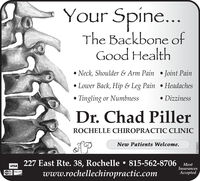 Your Spine...The Backbone ofGood HealthNeck, Shoulder & Arm PainJoint PainLower Back, Hip & Leg Pain HeadachesTingling or NumbnessDizzinessDr. Chad PillerROCHELLE CHIROPRACTIC CLINICNew Patients Welcome.227 East Rte. 38, Rochelle 815-562-8706www.rochellechiropractic.comMostInsuranceseptedVISAMaswCad07182017 Your Spine... The Backbone of Good Health Neck, Shoulder & Arm Pain Joint Pain Lower Back, Hip & Leg Pain Headaches Tingling or Numbness Dizziness Dr. Chad Piller ROCHELLE CHIROPRACTIC CLINIC New Patients Welcome. 227 East Rte. 38, Rochelle 815-562-8706 www.rochellechiropractic.com Most Insurances epted VISA  MaswCad 07182017