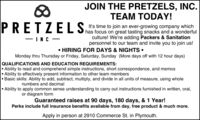JOIN THE PRETZELS, INC.TEAM TODAY!PRETZELSIt's time to join an ever-growing company whichhas focus on great tasting snacks and a wonderfulculture! We're adding Packers & Sanitationpersonnel to our team and invite you to join us!-INC - HIRING FOR DAYS & NIGHTS Monday thru Thursday or Friday, Saturday, Sunday (More days off with 12 hour days)QUALIFICATIONS AND EDUCATION REQUIREMENTS: Ability to read and comprehend simple instructions, short correspondence, and memosAbility to effectively present information to other team membersBasic skills: Ability to add, subtract, multiply, and divide in all units of measure, using wholenumbers and decimal Ability to apply common sense understanding to carry out instructions furnished in written, oral,or diagram formGuaranteed raises at 90 days, 180 days, & 1 Year!Perks include full insurance benefits available from day, free product & much more.Apply in person at 2910 Commerce St. in Plymouth. JOIN THE PRETZELS, INC. TEAM TODAY! PRETZELS It's time to join an ever-growing company which has focus on great tasting snacks and a wonderful culture! We're adding Packers & Sanitation personnel to our team and invite you to join us! -INC -  HIRING FOR DAYS & NIGHTS  Monday thru Thursday or Friday, Saturday, Sunday (More days off with 12 hour days) QUALIFICATIONS AND EDUCATION REQUIREMENTS:  Ability to read and comprehend simple instructions, short correspondence, and memos Ability to effectively present information to other team members Basic skills: Ability to add, subtract, multiply, and divide in all units of measure, using whole numbers and decimal  Ability to apply common sense understanding to carry out instructions furnished in written, oral, or diagram form Guaranteed raises at 90 days, 180 days, & 1 Year! Perks include full insurance benefits available from day, free product & much more. Apply in person at 2910 Commerce St. in Plymouth.