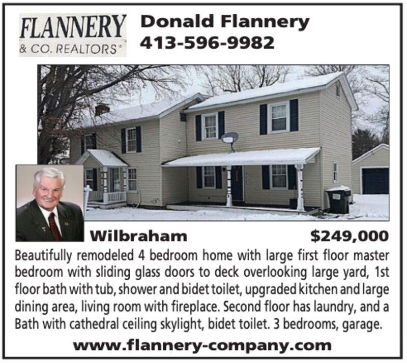 FLANNERY Donald Flannery413-596-9982& CO. REALTORS$249,000WilbrahamBeautifully remodeled 4 bedroom home with large first floor masterbedroom with sliding glass doors to deck overlooking large yard, 1stfloor bath with tub, shower and bidet toilet, upgraded kitchen and largedining area, living room with fireplace. Second floor has laundry, and aBath with cathedral ceiling skylight, bidet toilet. 3 bedrooms, garage.www.flannery-company.com FLANNERY Donald Flannery 413-596-9982 & CO. REALTORS $249,000 Wilbraham Beautifully remodeled 4 bedroom home with large first floor master bedroom with sliding glass doors to deck overlooking large yard, 1st floor bath with tub, shower and bidet toilet, upgraded kitchen and large dining area, living room with fireplace. Second floor has laundry, and a Bath with cathedral ceiling skylight, bidet toilet. 3 bedrooms, garage. www.flannery-company.com