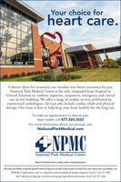 Your choice forheart care.A shorter drive for treatment can translate into better outcomes for you.National Park Medical Center is the only integrated heart hospital inCentral Arkansas to combine inpatient, outpatient, emergency and criticalcare in one building. We offer a range of cardiac services performed byexperienced cardiologists. Services also include cardiac rehab and physicaltherapy. Our team is here to help keep your heart healthy for the long run.To make an appointment to discuss yourheart health, call 877.320.3222For more information about our services, visitNationalParkMedical.comNPMCNational Park Medical CenterNatonal Park Medical Centeris pataly owned orimvested by physicáansThis facityand it afits complywith applicable Federal oviligts laws and does not disciminate on the basis of race, colo, national origin, age, disabiliy, orsexATENCIÓN: si habla español, tiene a su disposición servicios gratuitos de asistencia lingüistica. Llame al 1-501-321-1000.CH Ý: Nu bn nói Ting Vit, có các dch v h tr ngôn ng min phí dành cho bn. Gi s 1-501-321-1000. Your choice for heart care. A shorter drive for treatment can translate into better outcomes for you. National Park Medical Center is the only integrated heart hospital in Central Arkansas to combine inpatient, outpatient, emergency and critical care in one building. We offer a range of cardiac services performed by experienced cardiologists. Services also include cardiac rehab and physical therapy. Our team is here to help keep your heart healthy for the long run. To make an appointment to discuss your heart health, call 877.320.3222 For more information about our services, visit NationalParkMedical.com NPMC National Park Medical Center Natonal Park Medical Centeris pataly owned orimvested by physicáans This facityand it afits complywith applicable Federal oviligts laws and does not disciminate on the basis of race, colo, national origin, age, disabiliy, orsex ATENCIÓN: si habla español, tiene a su disposición s
