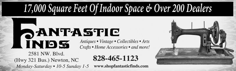 17,000 Square Feet Of Indoor Space & Over 200 DealersFtPANTAANTASTICINDS2581 NW. Blvd.(Hwy 321 Bus.) Newton, NCMonday-Saturday  10-5 Sunday 1-5 www.shopfantasticfinds.comAntiques Vintage Collectibles ArtsCrafts  Home Accessories  and more!828-465-1123 17,000 Square Feet Of Indoor Space & Over 200 Dealers Ft PANTA ANTASTIC INDS 2581 NW. Blvd. (Hwy 321 Bus.) Newton, NC Monday-Saturday  10-5 Sunday 1-5 www.shopfantasticfinds.com Antiques Vintage Collectibles Arts Crafts  Home Accessories  and more! 828-465-1123