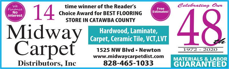 time winner of the Reader'sChoice Award for BEST FLOORINGCelebrating Our14MidwayCarpetWeFreeEstimates!48FinanceNoInterest.STORE IN CATAWBA COUNTYHardwood, Laminate,Carpet, Ceramic Tile, VCT,LVT1525 NW Blvd  Newton1972 - 2020www.midwaycarpetdist.com828-465-1033MATERIALS & LABORGUARANTEEDDistributors, Inc time winner of the Reader's Choice Award for BEST FLOORING Celebrating Our 14 Midway Carpet We Free Estimates! 48 Finance No Interest. STORE IN CATAWBA COUNTY Hardwood, Laminate, Carpet, Ceramic Tile, VCT,LVT 1525 NW Blvd  Newton 1972 - 2020 www.midwaycarpetdist.com 828-465-1033 MATERIALS & LABOR GUARANTEED Distributors, Inc