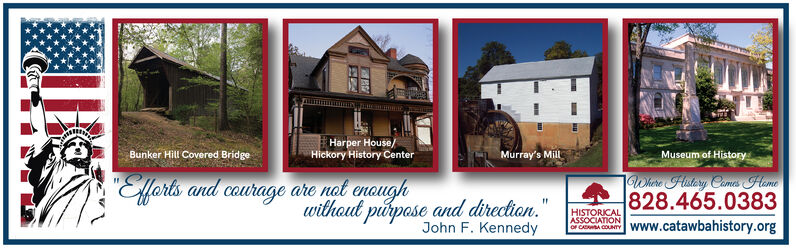 """Harper House/Hickory History CenterMurray's MillBunker Hill Covered BridgeMuseum of HistoryWhire Histery Comes Heme828.465.0383www.catawbahistory.org""""Efforts and courage are nat enoughwithout purpose and direction.John F. KennedyHISTORICALASSOCIATIONOF CARA OOUNTY Harper House/ Hickory History Center Murray's Mill Bunker Hill Covered Bridge Museum of History Whire Histery Comes Heme 828.465.0383 www.catawbahistory.org """"Efforts and courage are nat enough without purpose and direction. John F. Kennedy HISTORICAL ASSOCIATION OF CARA OOUNTY"""