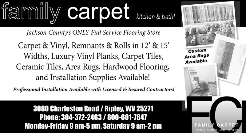 family carpetkitchen & bath!Jackson County's ONLY Full Service Flooring StoreCarpet & Vinyl, Remnants & Rolls in 12' & 15'Widths, Luxury Vinyl Planks, Carpet Tiles,Ceramic Tiles, Area Rugs, Hardwood Flooring,and Installation Supplies Available!CustomArea RugsAvailableProfessional Installation Available with LicensedInsured Contractors!3080 Charleston Road/ Ripley, W 25271Phone: 304-372-2463/800-601-7847Monday-Friday 9 am-5 pm, Saturday 9 am-2 pmFAMILY CARPETFlooring. Kitchen. Ban Funiture family carpet kitchen & bath! Jackson County's ONLY Full Service Flooring Store Carpet & Vinyl, Remnants & Rolls in 12' & 15' Widths, Luxury Vinyl Planks, Carpet Tiles, Ceramic Tiles, Area Rugs, Hardwood Flooring, and Installation Supplies Available! Custom Area Rugs Available Professional Installation Available with Licensed Insured Contractors! 3080 Charleston Road/ Ripley, W 25271 Phone: 304-372-2463/800-601-7847 Monday-Friday 9 am-5 pm, Saturday 9 am-2 pm FAMILY CARPET Flooring. Kitchen. Ban Funiture
