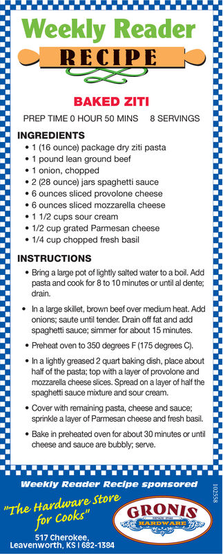 "Weekly ReaderRECIPEBAKED ZITIPREP TIME O HOUR 50 MINS8 SERVINGSINGREDIENTS 1 (16 ounce) package dry ziti pasta 1 pound lean ground beef1 onion, chopped 2 (28 ounce) jars spaghetti sauce 6 ounces sliced provolone cheese 6 ounces sliced mozzarella cheese1 1/2 cups sour cream1/2 cup grated Parmesan cheese 1/4 cup chopped fresh basilINSTRUCTIONS Bring a large pot of lightly salted water to a boil. Addpasta and cook for 8 to 10 minutes or until al dente;drain. In a large skillet, brown beef over medium heat. Addonions; saute until tender. Drain off fat and addspaghetti sauce; simmer for about 15 minutes. Preheat oven to 350 degrees F (175 degrees C). In a lightly greased 2 quart baking dish, place abouthalf of the pasta; top with a layer of provolone andmozzarella cheese slices. Spread on a layer of half thespaghetti sauce mixture and sour cream. Cover with remaining pasta, cheese and sauce;sprinkle a layer of Parmesan cheese and fresh basil. Bake in preheated oven for about 30 minutes or untilcheese and sauce are bubbly; serve.Weekly Reader Recipe sponsored""The Hardware Storefor Cooks""GRONISKARDWARE517 Cherokee,Leavenworth, KS I 682-1384102558 Weekly Reader RECIPE BAKED ZITI PREP TIME O HOUR 50 MINS 8 SERVINGS INGREDIENTS  1 (16 ounce) package dry ziti pasta  1 pound lean ground beef 1 onion, chopped  2 (28 ounce) jars spaghetti sauce  6 ounces sliced provolone cheese  6 ounces sliced mozzarella cheese 1 1/2 cups sour cream 1/2 cup grated Parmesan cheese  1/4 cup chopped fresh basil INSTRUCTIONS  Bring a large pot of lightly salted water to a boil. Add pasta and cook for 8 to 10 minutes or until al dente; drain.  In a large skillet, brown beef over medium heat. Add onions; saute until tender. Drain off fat and add spaghetti sauce; simmer for about 15 minutes.  Preheat oven to 350 degrees F (175 degrees C).  In a lightly greased 2 quart baking dish, place about half of the pasta; top with a layer of provolone and mozzarella cheese slices. Spread on a layer of half the spaghetti sauce mixture and sour cream.  Cover with remaining pasta, cheese and sauce; sprinkle a layer of Parmesan cheese and fresh basil.  Bake in preheated oven for about 30 minutes or until cheese and sauce are bubbly; serve. Weekly Reader Recipe sponsored ""The Hardware Store for Cooks"" GRONIS KARDWARE 517 Cherokee, Leavenworth, KS I 682-1384 102558"