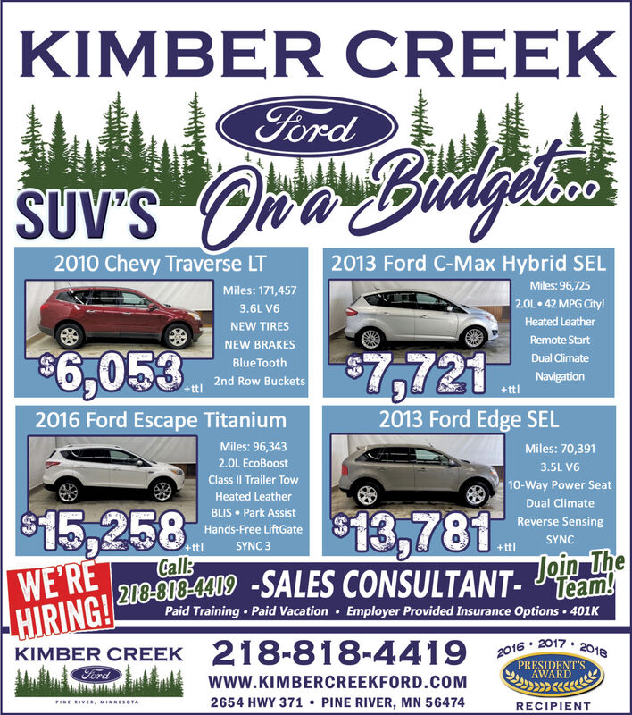 KIMBER CREEKFordSUV'S On Budglio2013 Ford C-Max Hybrid SEL2010 Chevy Traverse LTMiles: 96,725Miles: 171,4572.0L42 MPG City!3.6L V6Heated LeatherNEW TIRESRemote StartNEW BRAKES$6,053Dual ClimateBlue Tooth2nd Row Buckets$7,721Navigation+ttl2013 Ford Edge SEL2016 Ford Escape TitaniumMiles: 96,343Miles: 70,3912.0L EcoBoost3.5L V6Class II Trailer Tow10-Way Power SeatHeated LeatherDual ClimateBLIS  Park Assist$15,258$13,781.Join TheReverse SensingHands-Free LiftGateSYNC+ttlSYNC 3WE'REHIRING!KIMBER CREEK 218-818-4419Call:203-808-4009 -SALES CONSULTANT- Team!Paid Training  Paid Vacation · Employer Provided Insurance Options  401K 20172016PRESIDENT'SAWARD2018Fordwww.KIMBERCREEKFORD.COM PINE RIVER, MN 564742654 HWY 371PINE RIVER, MINNESOTARECIPIENT KIMBER CREEK Ford SUV'S On Budglio 2013 Ford C-Max Hybrid SEL 2010 Chevy Traverse LT Miles: 96,725 Miles: 171,457 2.0L 42 MPG City! 3.6L V6 Heated Leather NEW TIRES Remote Start NEW BRAKES $6,053 Dual Climate Blue Tooth 2nd Row Buckets $7,721 Navigation +ttl 2013 Ford Edge SEL 2016 Ford Escape Titanium Miles: 96,343 Miles: 70,391 2.0L EcoBoost 3.5L V6 Class II Trailer Tow 10-Way Power Seat Heated Leather Dual Climate BLIS  Park Assist $15,258 $13,781. Join The Reverse Sensing Hands-Free LiftGate SYNC +ttl SYNC 3 WE'RE HIRING! KIMBER CREEK 218-818-4419 Call: 203-808-4009 -SALES CONSULTANT- Team! Paid Training  Paid Vacation · Employer Provided Insurance Options  401K  2017 2016 PRESIDENT'S AWARD 2018 Ford www.KIMBERCREEKFORD.COM  PINE RIVER, MN 56474 2654 HWY 371 PINE RIVER, MINNESOTA RECIPIENT